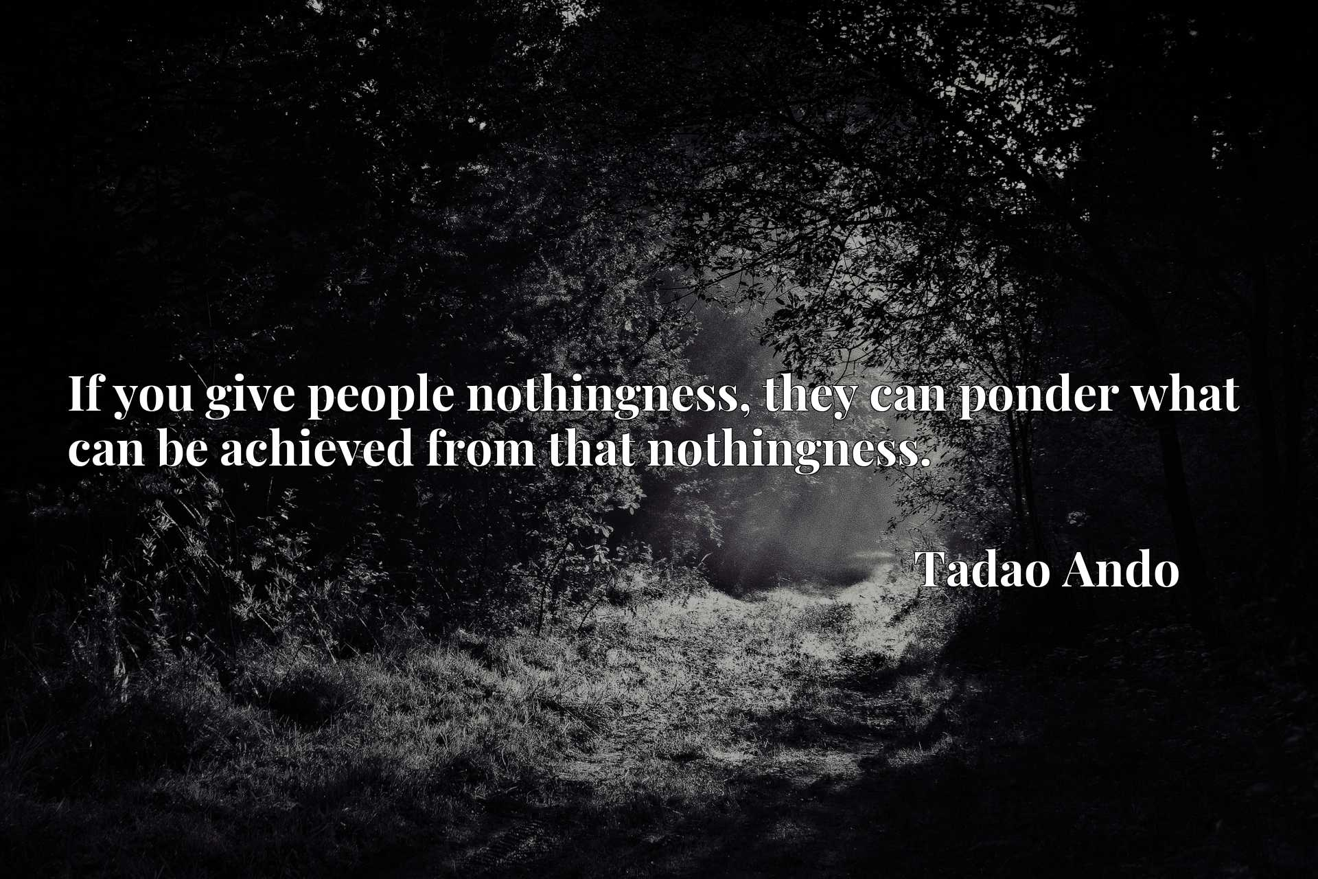 If you give people nothingness, they can ponder what can be achieved from that nothingness.