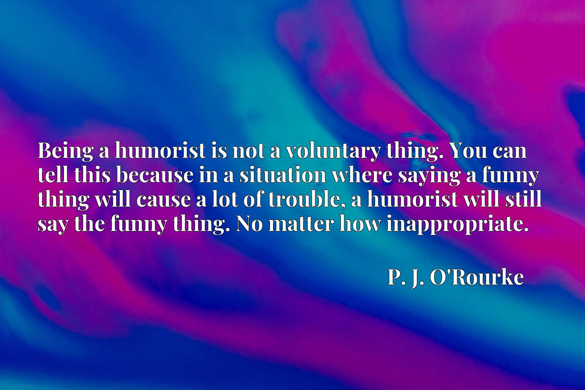 Being a humorist is not a voluntary thing. You can tell this because in a situation where saying a funny thing will cause a lot of trouble, a humorist will still say the funny thing. No matter how inappropriate.