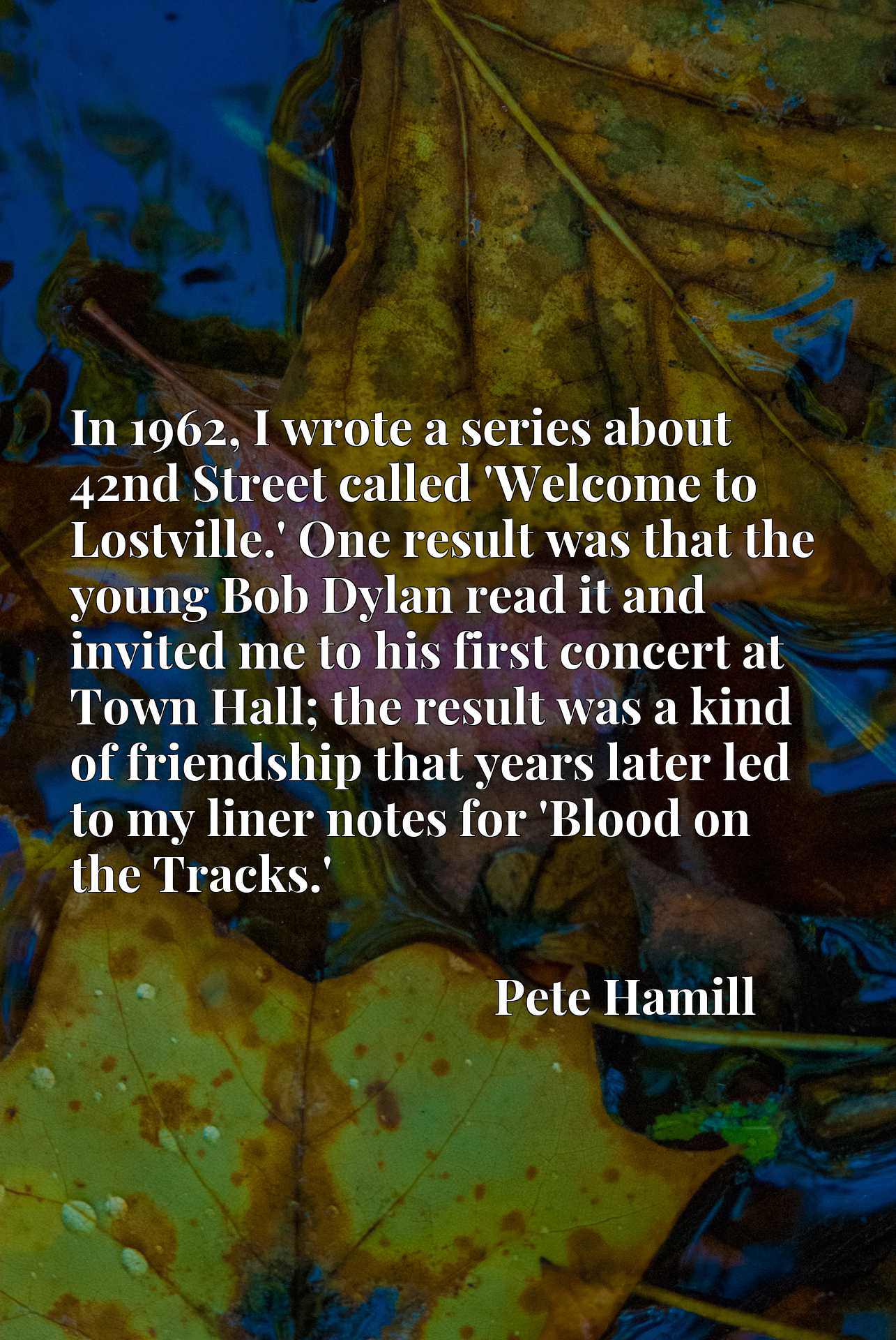In 1962, I wrote a series about 42nd Street called 'Welcome to Lostville.' One result was that the young Bob Dylan read it and invited me to his first concert at Town Hall; the result was a kind of friendship that years later led to my liner notes for 'Blood on the Tracks.'