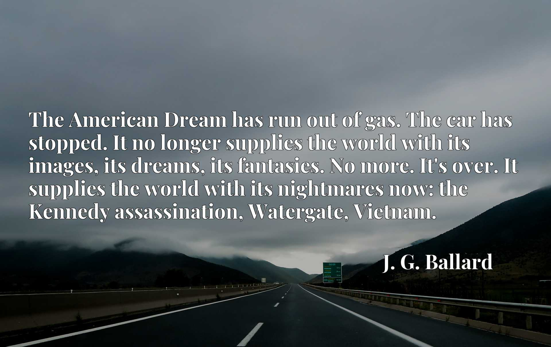 The American Dream has run out of gas. The car has stopped. It no longer supplies the world with its images, its dreams, its fantasies. No more. It's over. It supplies the world with its nightmares now: the Kennedy assassination, Watergate, Vietnam.