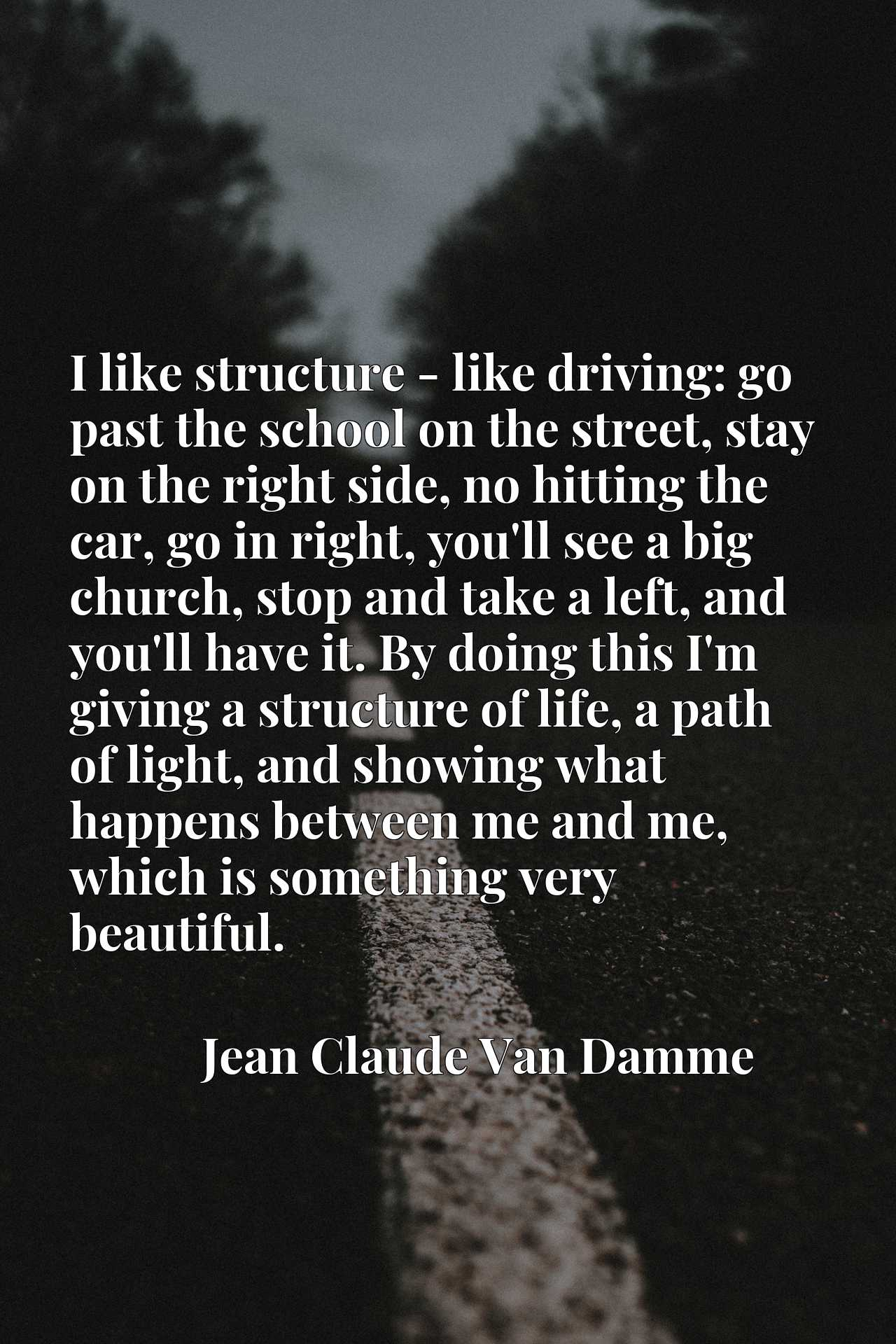I like structure - like driving: go past the school on the street, stay on the right side, no hitting the car, go in right, you'll see a big church, stop and take a left, and you'll have it. By doing this I'm giving a structure of life, a path of light, and showing what happens between me and me, which is something very beautiful.