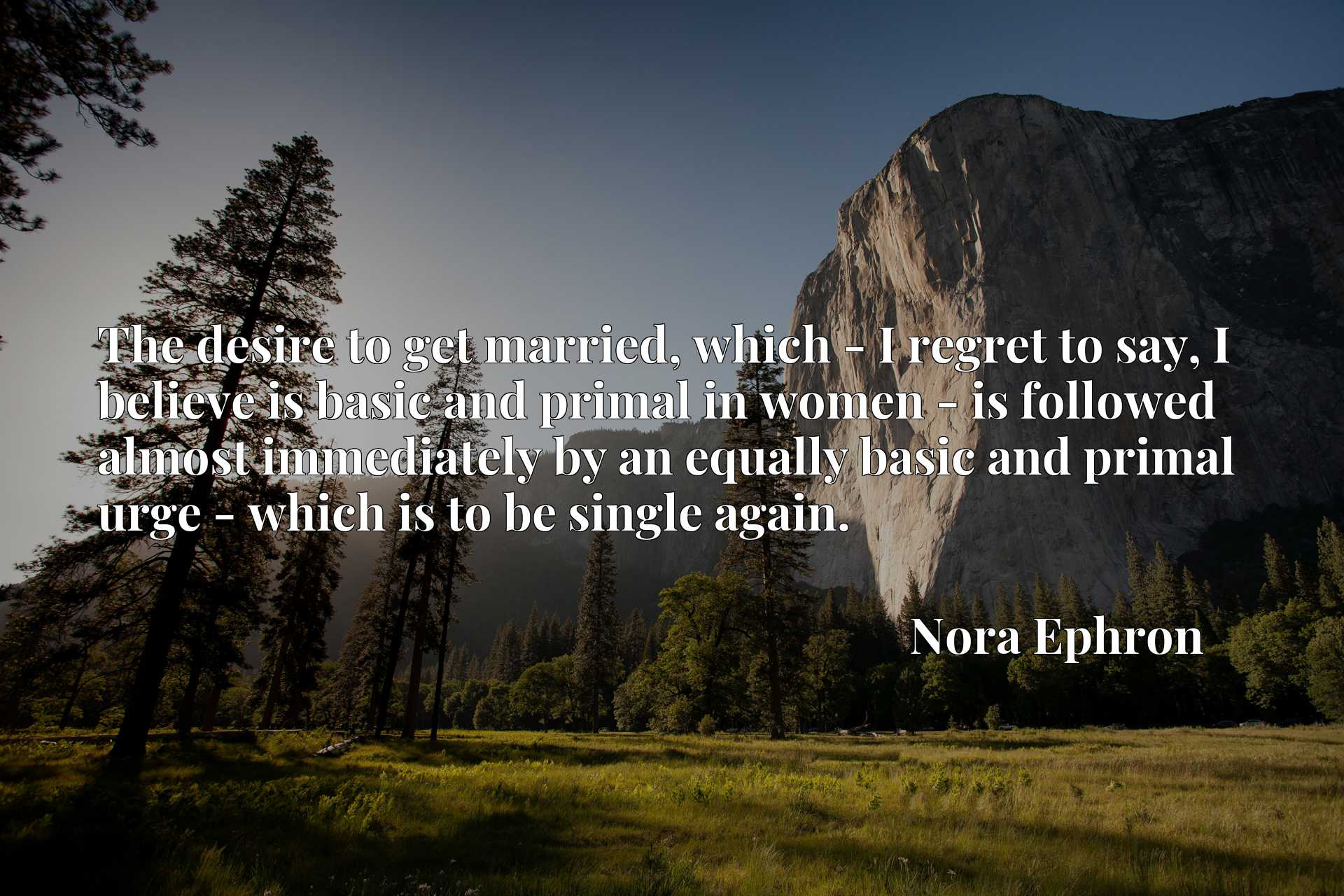 The desire to get married, which - I regret to say, I believe is basic and primal in women - is followed almost immediately by an equally basic and primal urge - which is to be single again.