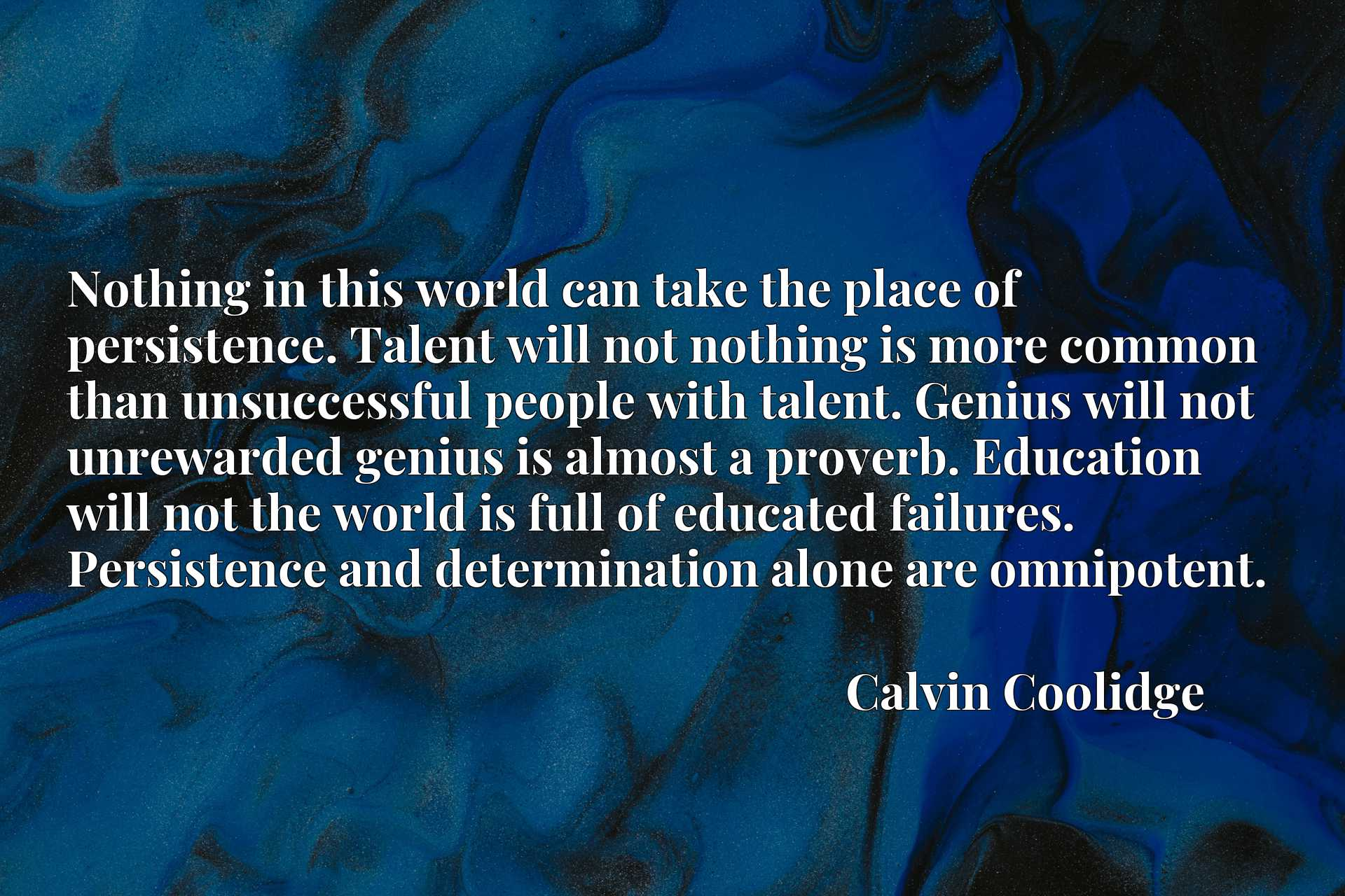 Nothing in this world can take the place of persistence. Talent will not nothing is more common than unsuccessful people with talent. Genius will not unrewarded genius is almost a proverb. Education will not the world is full of educated failures. Persistence and determination alone are omnipotent.