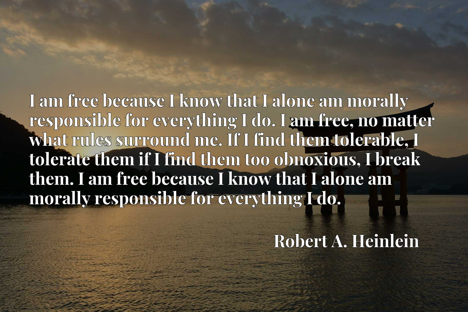 I am free because I know that I alone am morally responsible for everything I do. I am free, no matter what rules surround me. If I find them tolerable, I tolerate them if I find them too obnoxious, I break them. I am free because I know that I alone am morally responsible for everything I do.