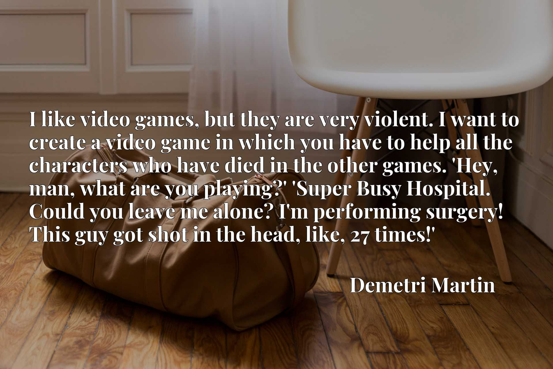 I like video games, but they are very violent. I want to create a video game in which you have to help all the characters who have died in the other games. 'Hey, man, what are you playing?' 'Super Busy Hospital. Could you leave me alone? I'm performing surgery! This guy got shot in the head, like, 27 times!'