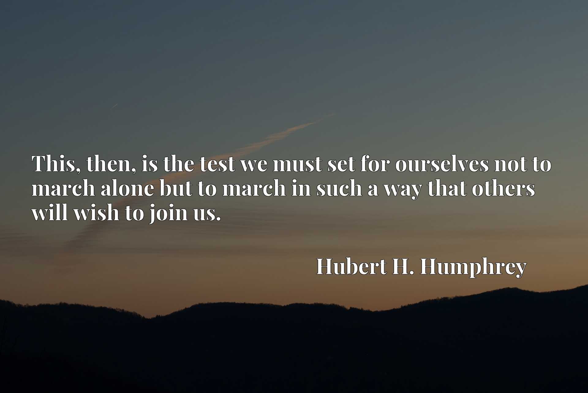This, then, is the test we must set for ourselves not to march alone but to march in such a way that others will wish to join us.