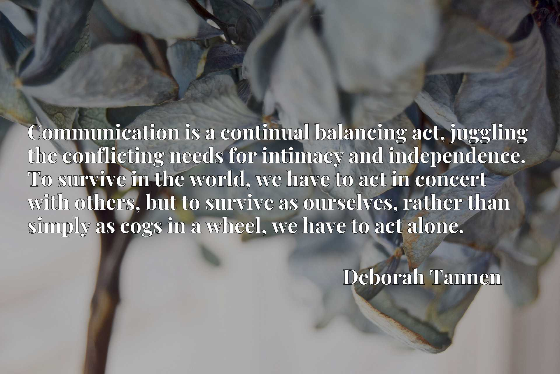 Communication is a continual balancing act, juggling the conflicting needs for intimacy and independence. To survive in the world, we have to act in concert with others, but to survive as ourselves, rather than simply as cogs in a wheel, we have to act alone.