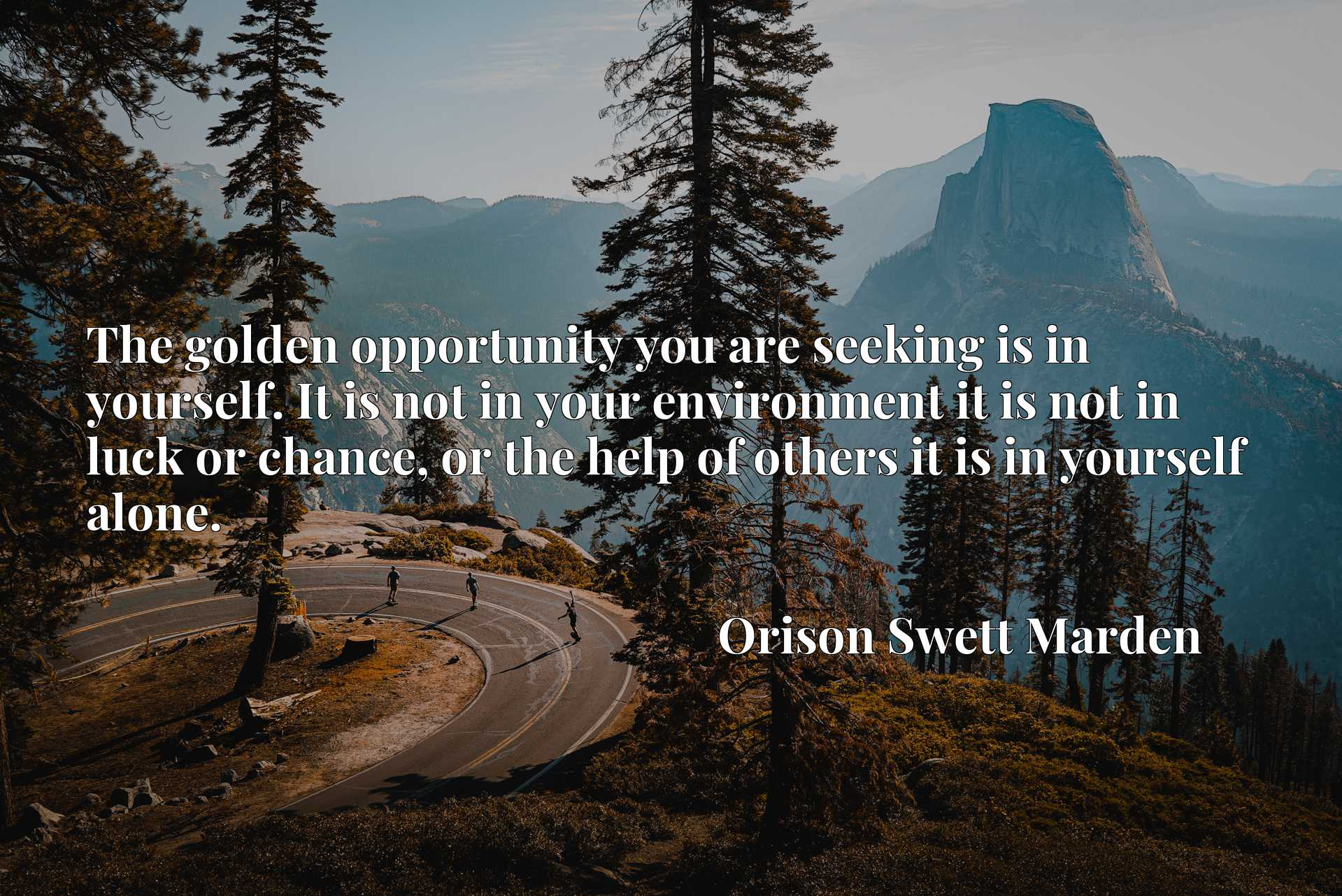 The golden opportunity you are seeking is in yourself. It is not in your environment it is not in luck or chance, or the help of others it is in yourself alone.
