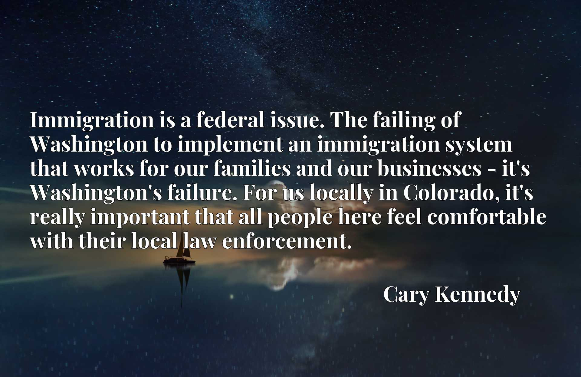 Immigration is a federal issue. The failing of Washington to implement an immigration system that works for our families and our businesses - it's Washington's failure. For us locally in Colorado, it's really important that all people here feel comfortable with their local law enforcement.