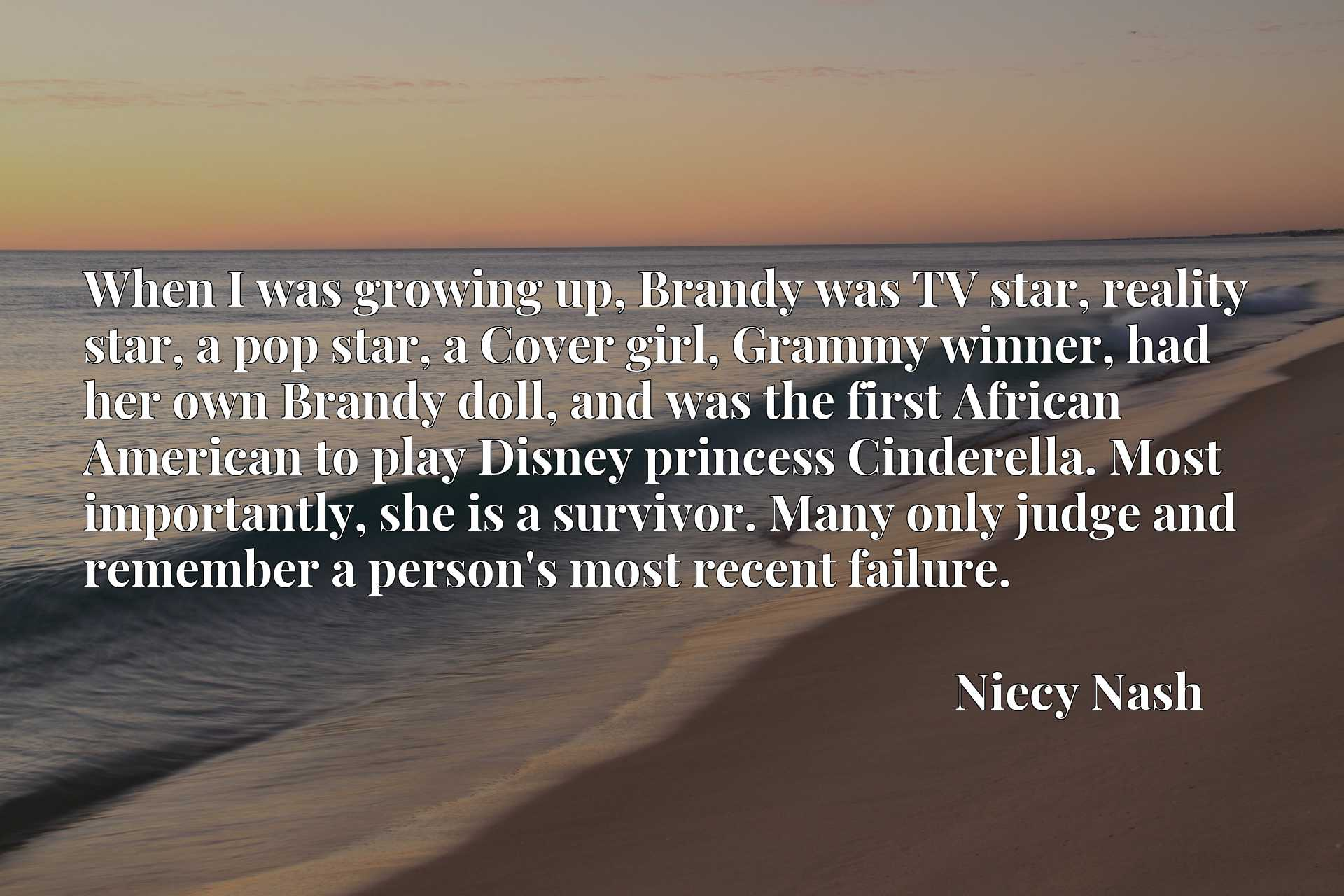 When I was growing up, Brandy was TV star, reality star, a pop star, a Cover girl, Grammy winner, had her own Brandy doll, and was the first African American to play Disney princess Cinderella. Most importantly, she is a survivor. Many only judge and remember a person's most recent failure.
