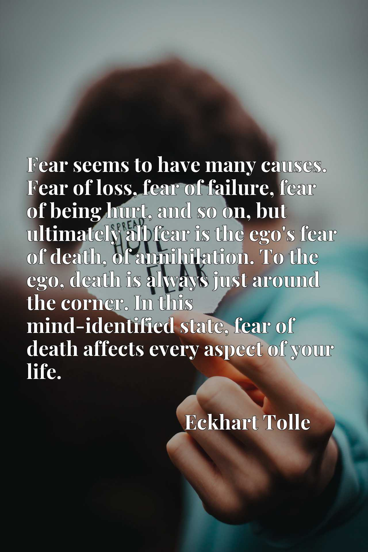 Fear seems to have many causes. Fear of loss, fear of failure, fear of being hurt, and so on, but ultimately all fear is the ego's fear of death, of annihilation. To the ego, death is always just around the corner. In this mind-identified state, fear of death affects every aspect of your life.