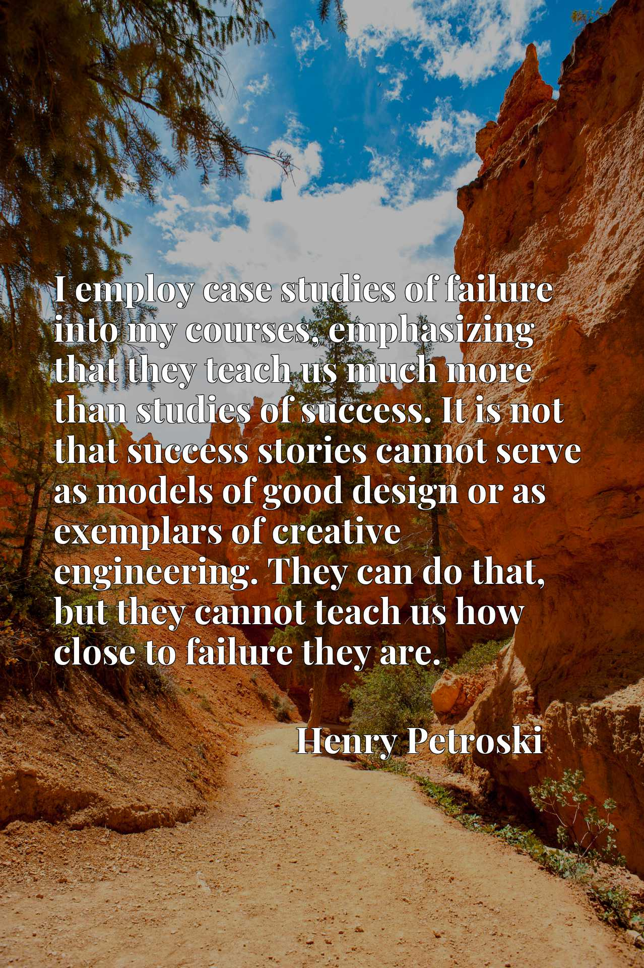 I employ case studies of failure into my courses, emphasizing that they teach us much more than studies of success. It is not that success stories cannot serve as models of good design or as exemplars of creative engineering. They can do that, but they cannot teach us how close to failure they are.