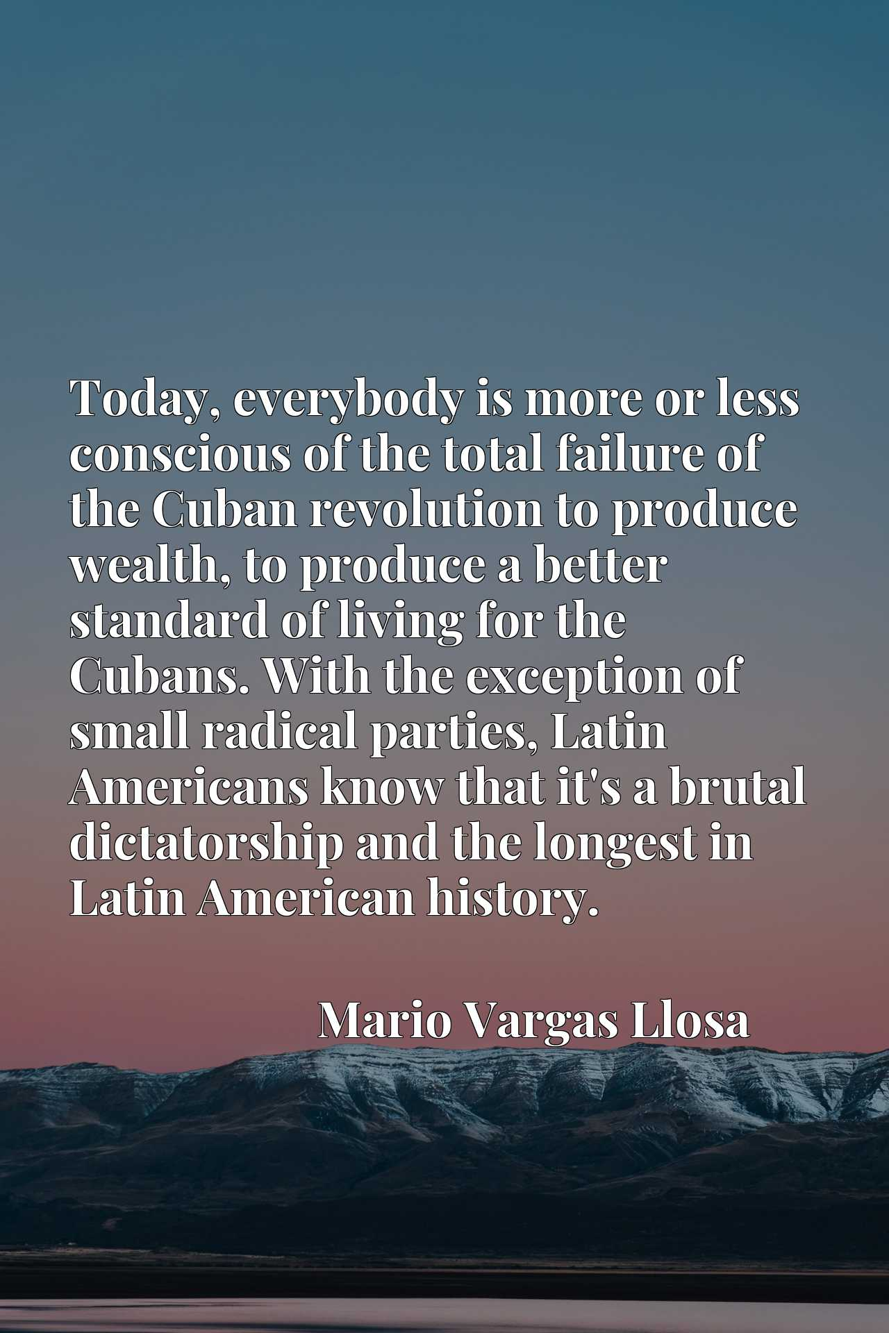 Today, everybody is more or less conscious of the total failure of the Cuban revolution to produce wealth, to produce a better standard of living for the Cubans. With the exception of small radical parties, Latin Americans know that it's a brutal dictatorship and the longest in Latin American history.