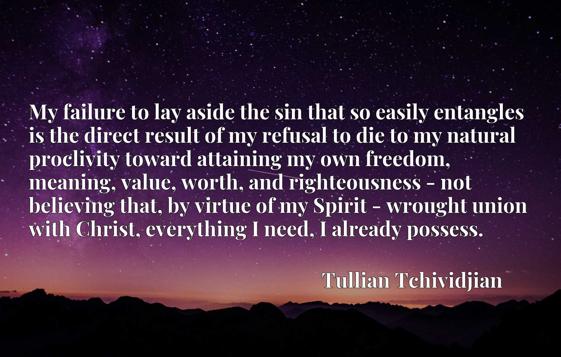 My failure to lay aside the sin that so easily entangles is the direct result of my refusal to die to my natural proclivity toward attaining my own freedom, meaning, value, worth, and righteousness - not believing that, by virtue of my Spirit - wrought union with Christ, everything I need, I already possess.
