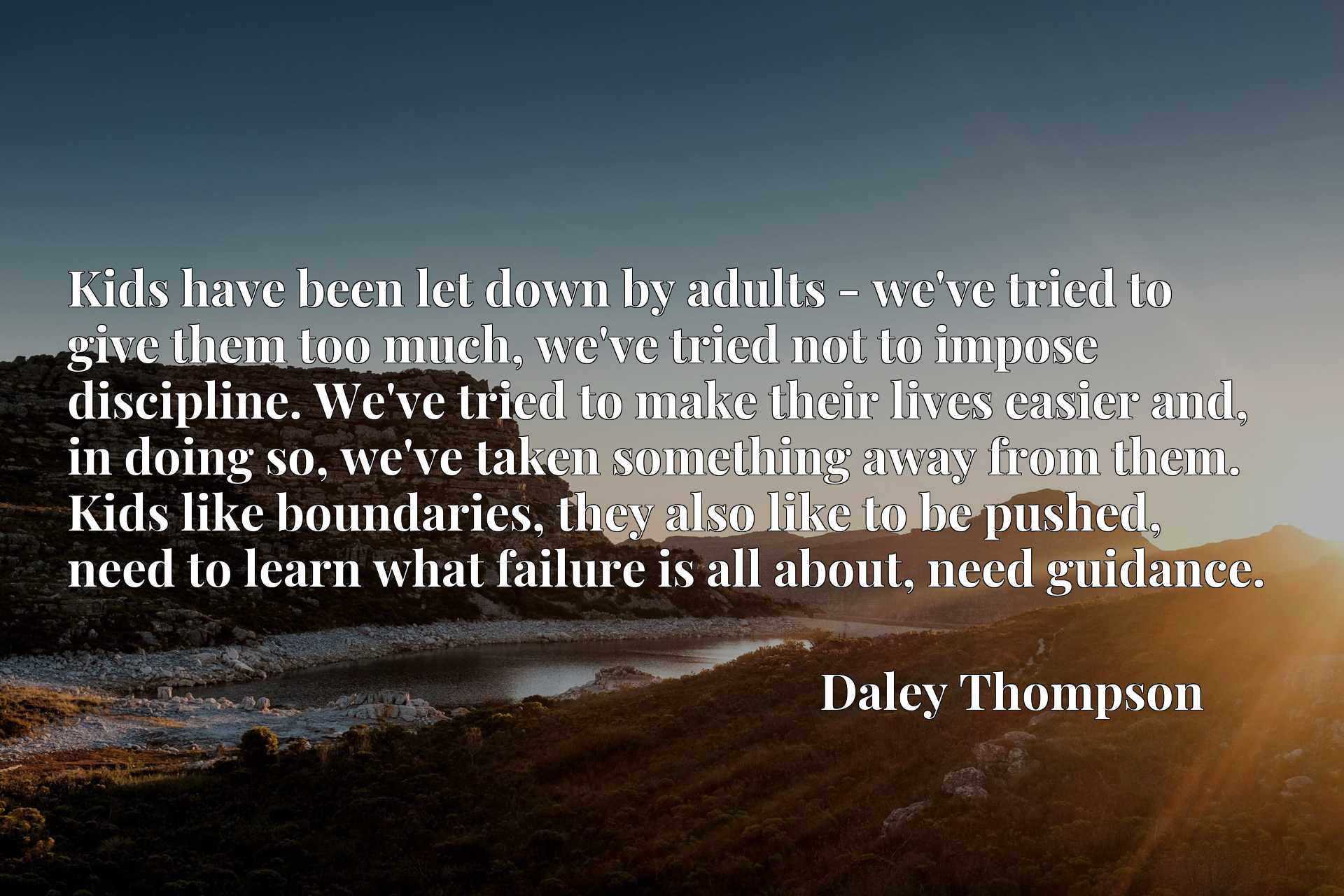 Kids have been let down by adults - we've tried to give them too much, we've tried not to impose discipline. We've tried to make their lives easier and, in doing so, we've taken something away from them. Kids like boundaries, they also like to be pushed, need to learn what failure is all about, need guidance.