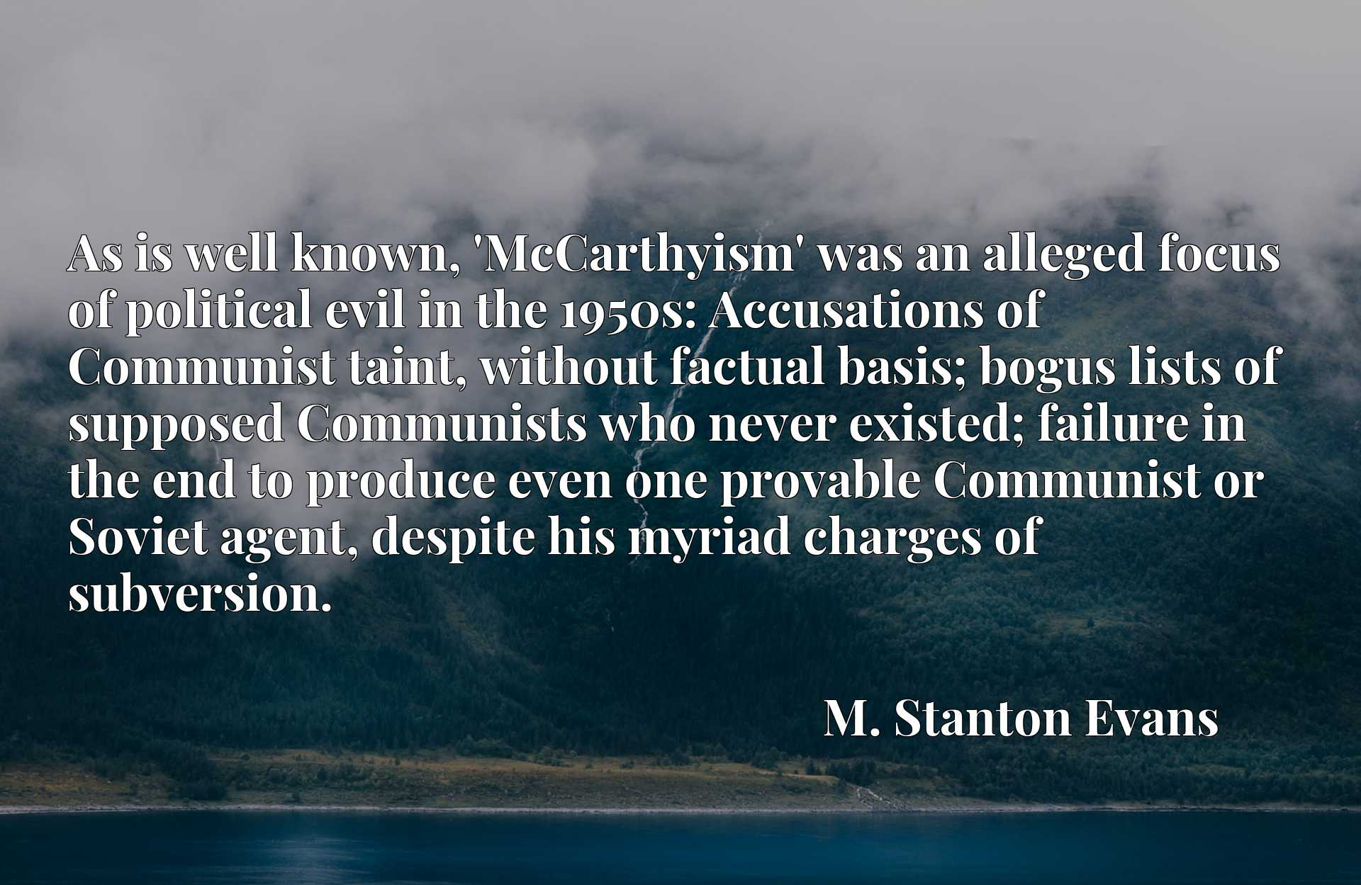 As is well known, 'McCarthyism' was an alleged focus of political evil in the 1950s: Accusations of Communist taint, without factual basis; bogus lists of supposed Communists who never existed; failure in the end to produce even one provable Communist or Soviet agent, despite his myriad charges of subversion.