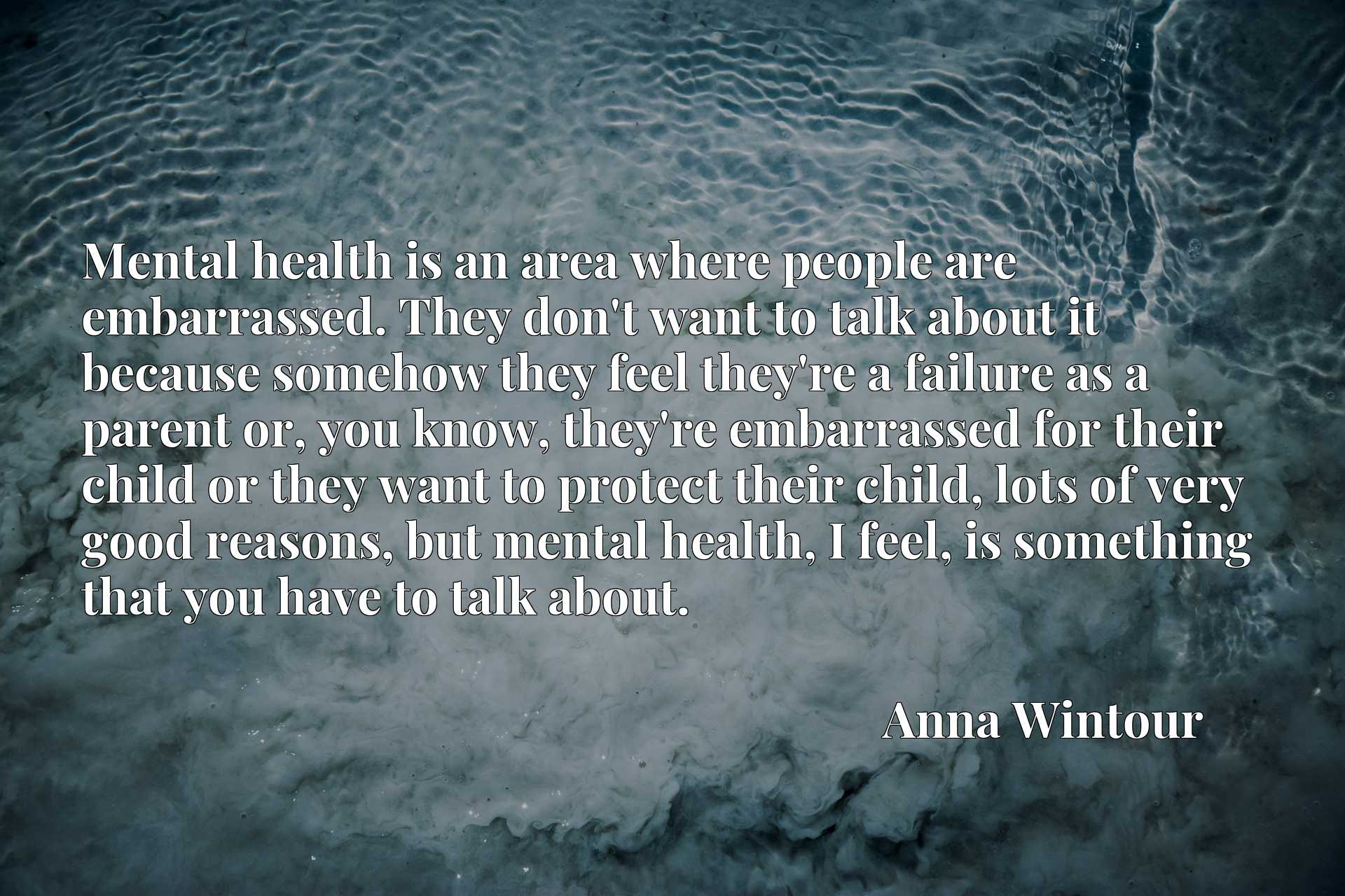 Mental health is an area where people are embarrassed. They don't want to talk about it because somehow they feel they're a failure as a parent or, you know, they're embarrassed for their child or they want to protect their child, lots of very good reasons, but mental health, I feel, is something that you have to talk about.