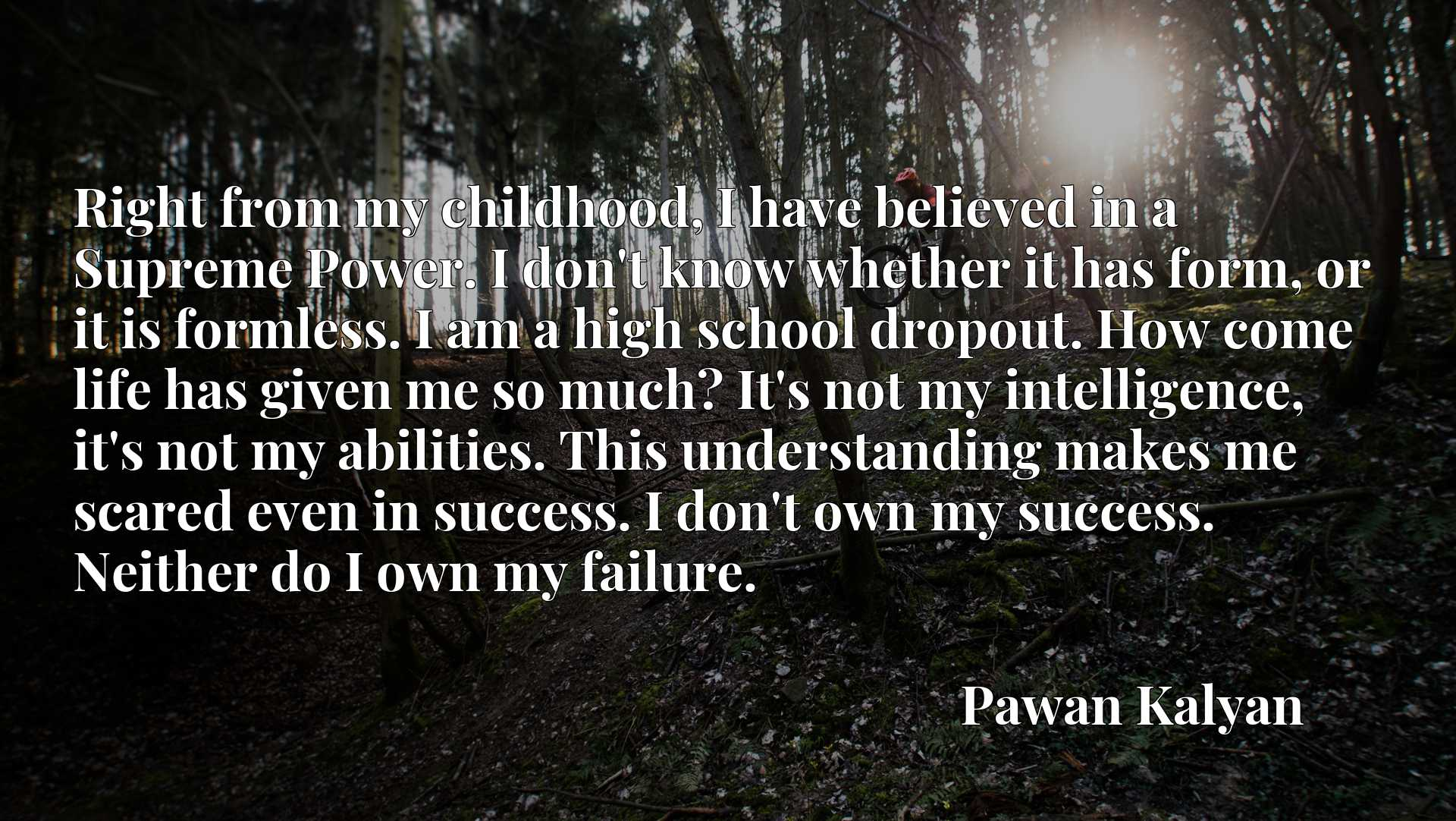 Right from my childhood, I have believed in a Supreme Power. I don't know whether it has form, or it is formless. I am a high school dropout. How come life has given me so much? It's not my intelligence, it's not my abilities. This understanding makes me scared even in success. I don't own my success. Neither do I own my failure.