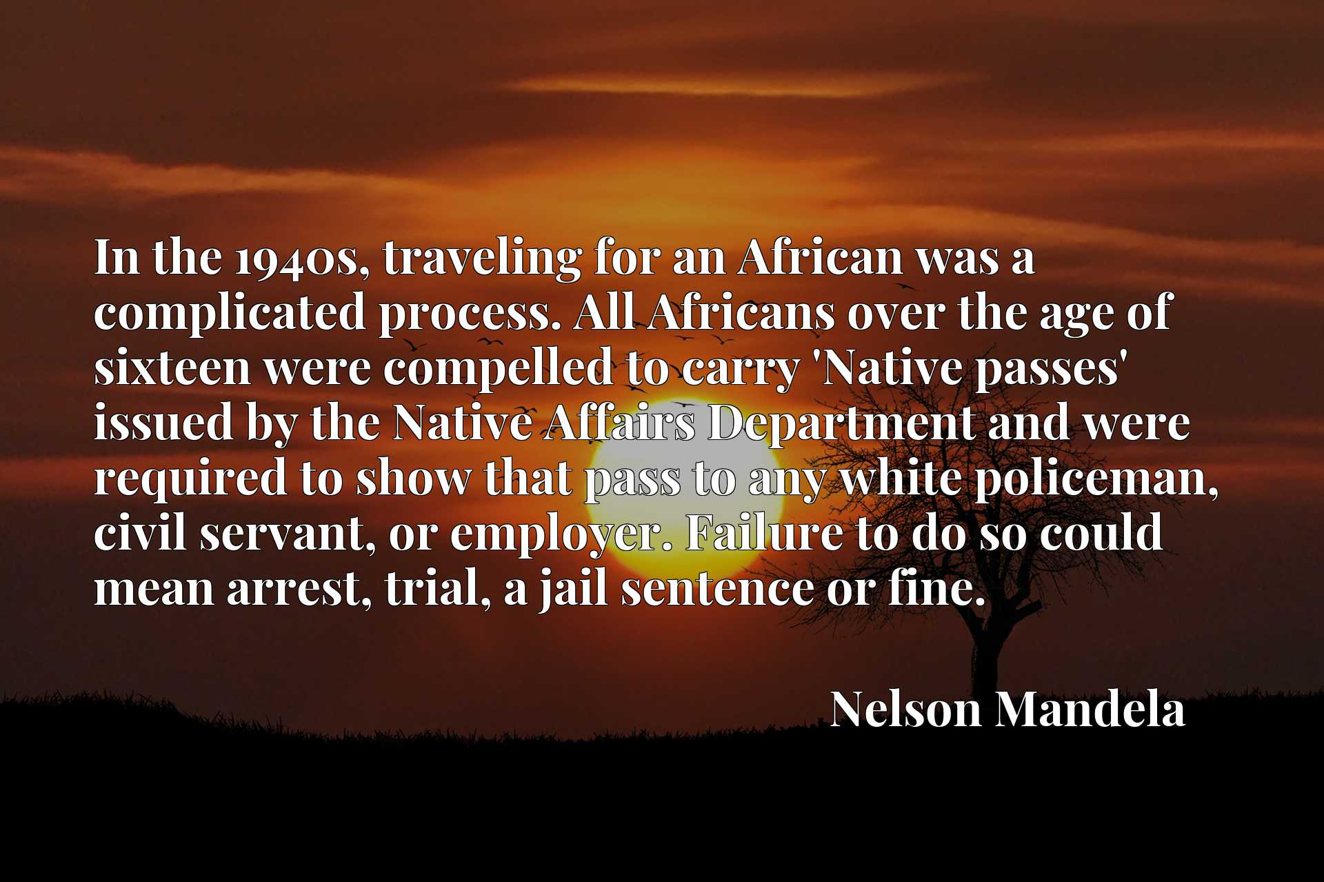 In the 1940s, traveling for an African was a complicated process. All Africans over the age of sixteen were compelled to carry 'Native passes' issued by the Native Affairs Department and were required to show that pass to any white policeman, civil servant, or employer. Failure to do so could mean arrest, trial, a jail sentence or fine.