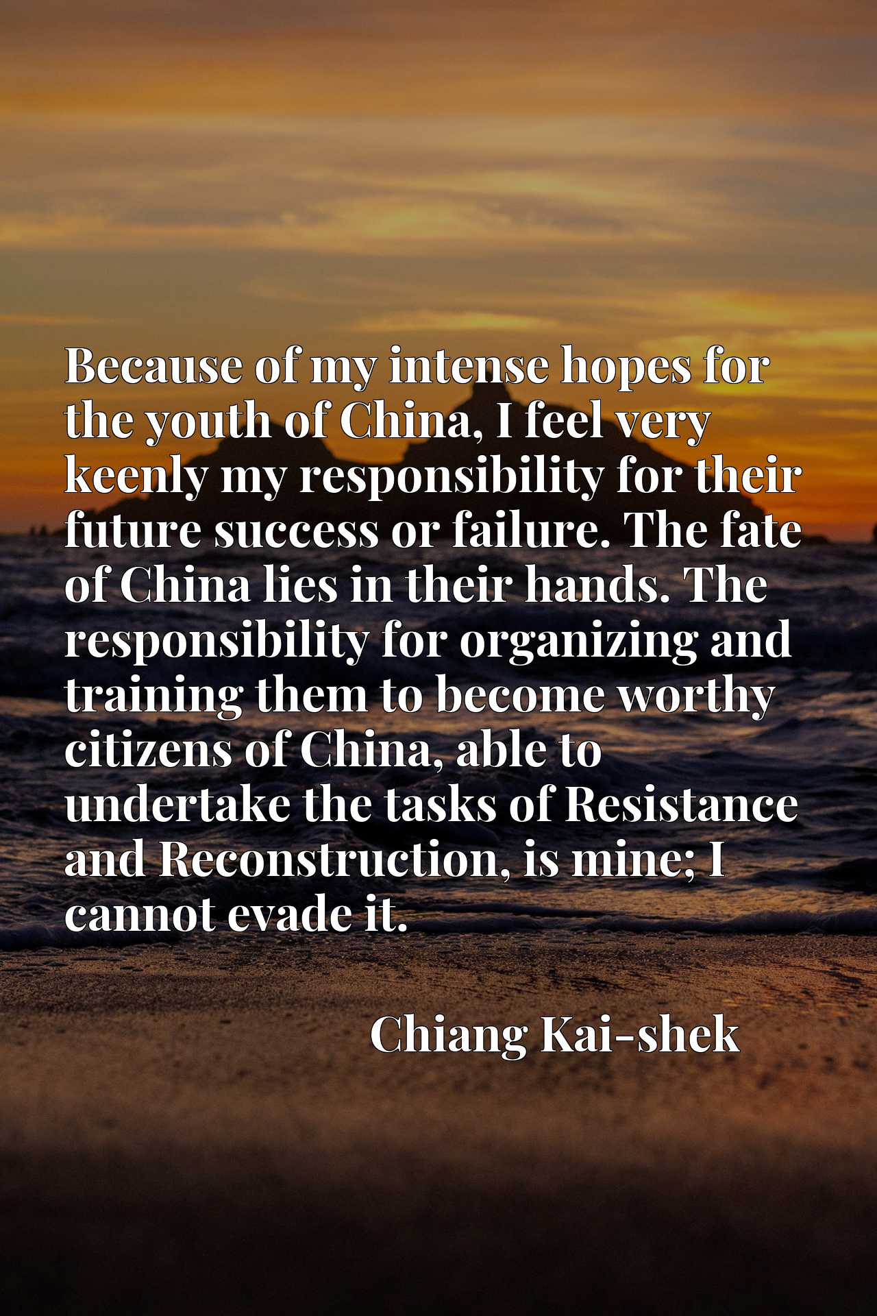 Because of my intense hopes for the youth of China, I feel very keenly my responsibility for their future success or failure. The fate of China lies in their hands. The responsibility for organizing and training them to become worthy citizens of China, able to undertake the tasks of Resistance and Reconstruction, is mine; I cannot evade it.