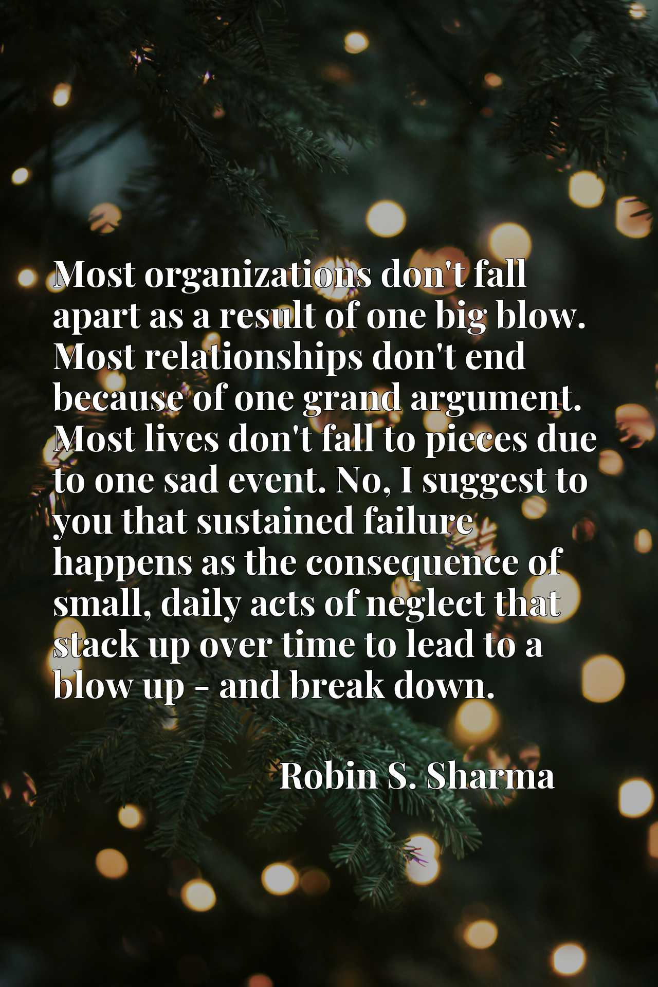 Most organizations don't fall apart as a result of one big blow. Most relationships don't end because of one grand argument. Most lives don't fall to pieces due to one sad event. No, I suggest to you that sustained failure happens as the consequence of small, daily acts of neglect that stack up over time to lead to a blow up - and break down.