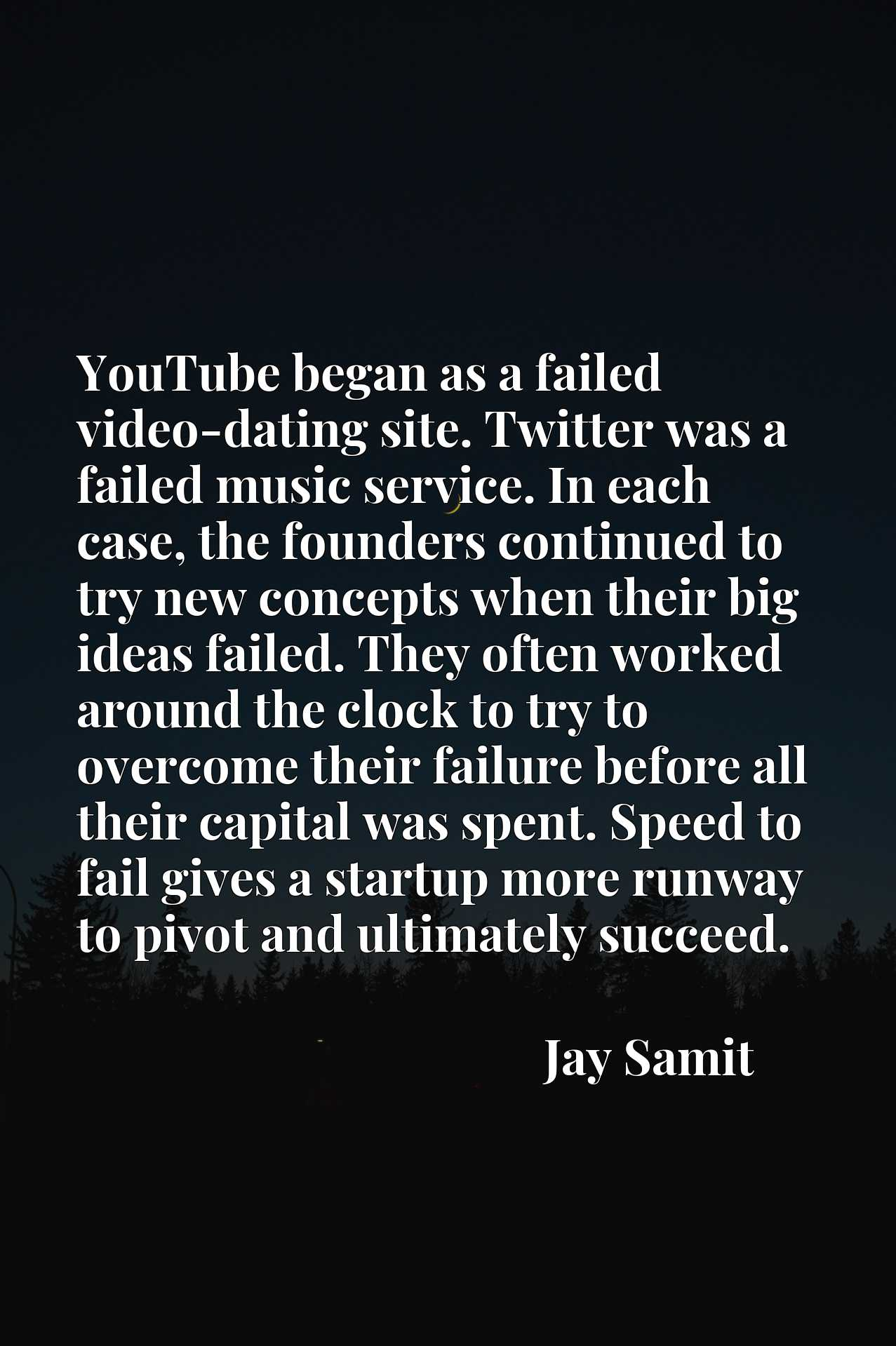 YouTube began as a failed video-dating site. Twitter was a failed music service. In each case, the founders continued to try new concepts when their big ideas failed. They often worked around the clock to try to overcome their failure before all their capital was spent. Speed to fail gives a startup more runway to pivot and ultimately succeed.