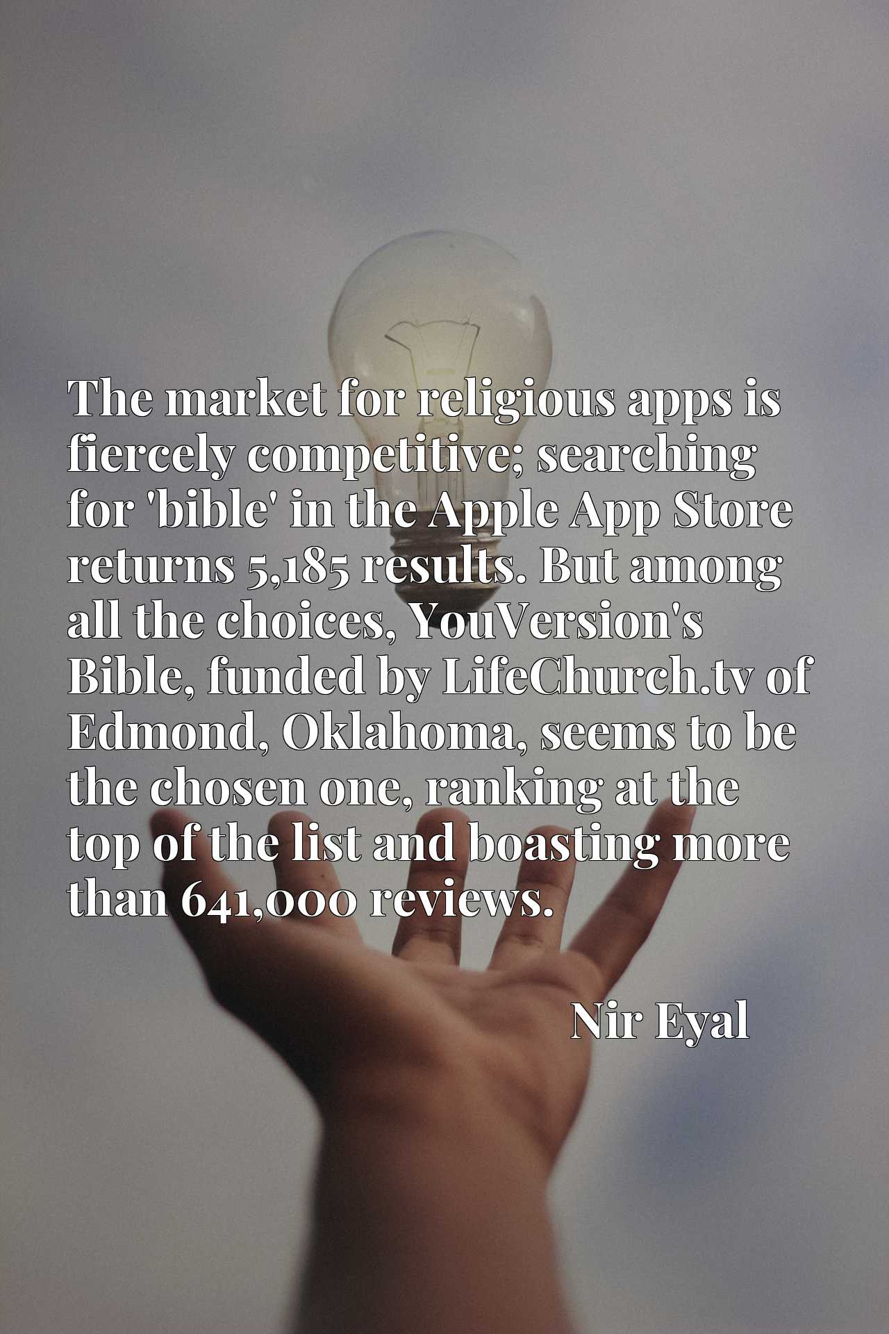 The market for religious apps is fiercely competitive; searching for 'bible' in the Apple App Store returns 5,185 results. But among all the choices, YouVersion's Bible, funded by LifeChurch.tv of Edmond, Oklahoma, seems to be the chosen one, ranking at the top of the list and boasting more than 641,000 reviews.