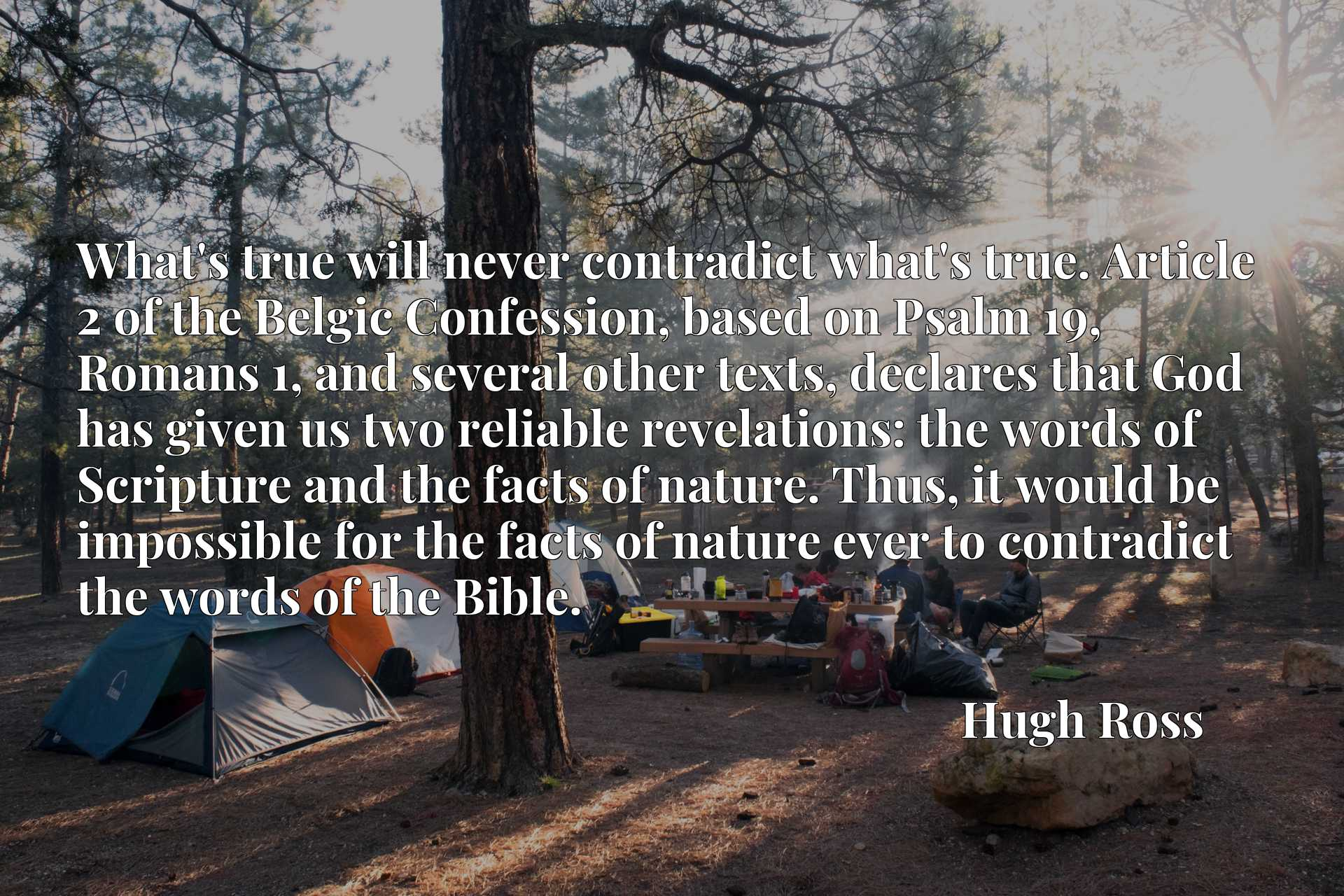 What's true will never contradict what's true. Article 2 of the Belgic Confession, based on Psalm 19, Romans 1, and several other texts, declares that God has given us two reliable revelations: the words of Scripture and the facts of nature. Thus, it would be impossible for the facts of nature ever to contradict the words of the Bible.