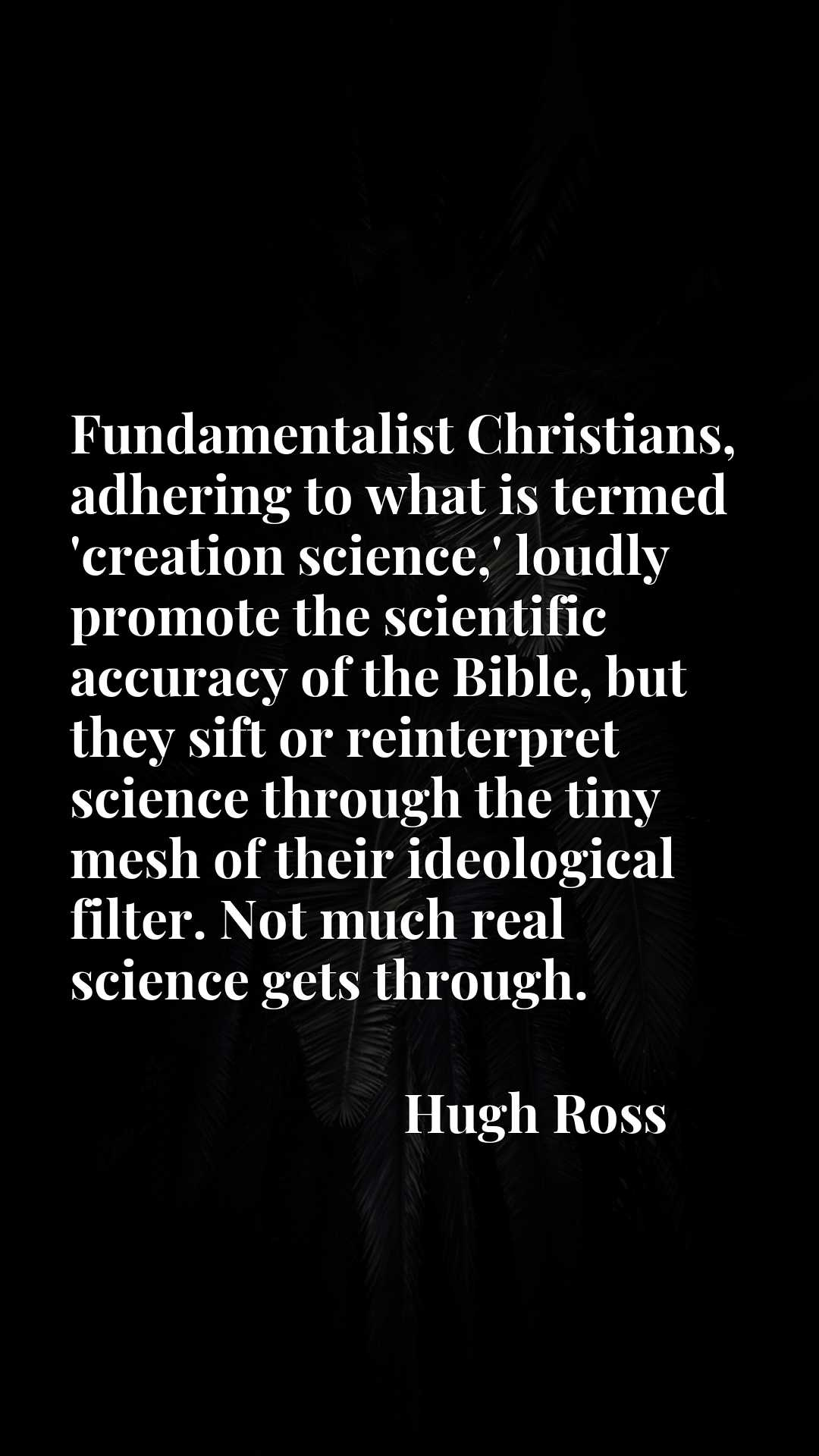Fundamentalist Christians, adhering to what is termed 'creation science,' loudly promote the scientific accuracy of the Bible, but they sift or reinterpret science through the tiny mesh of their ideological filter. Not much real science gets through.