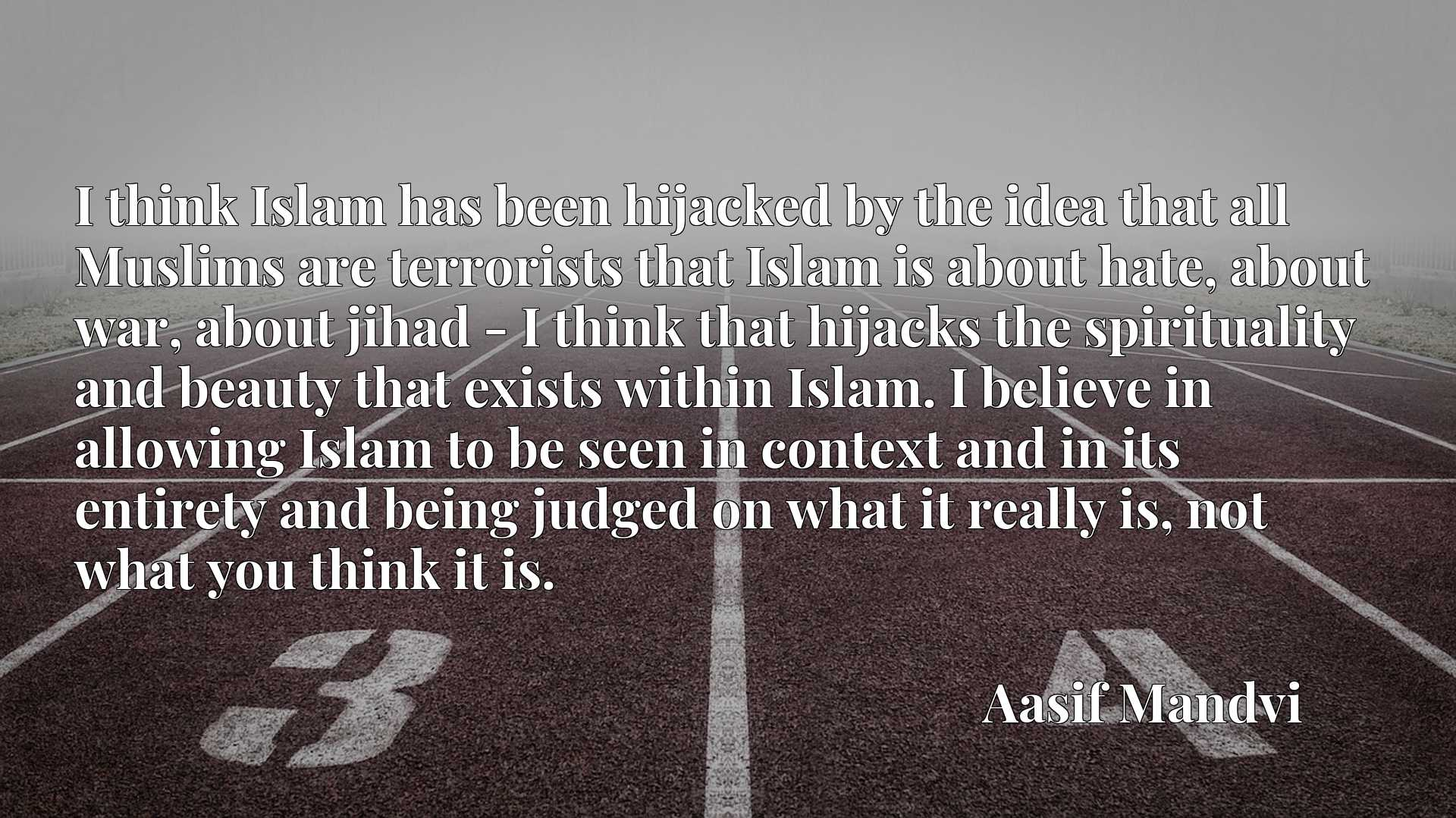I think Islam has been hijacked by the idea that all Muslims are terrorists that Islam is about hate, about war, about jihad - I think that hijacks the spirituality and beauty that exists within Islam. I believe in allowing Islam to be seen in context and in its entirety and being judged on what it really is, not what you think it is.