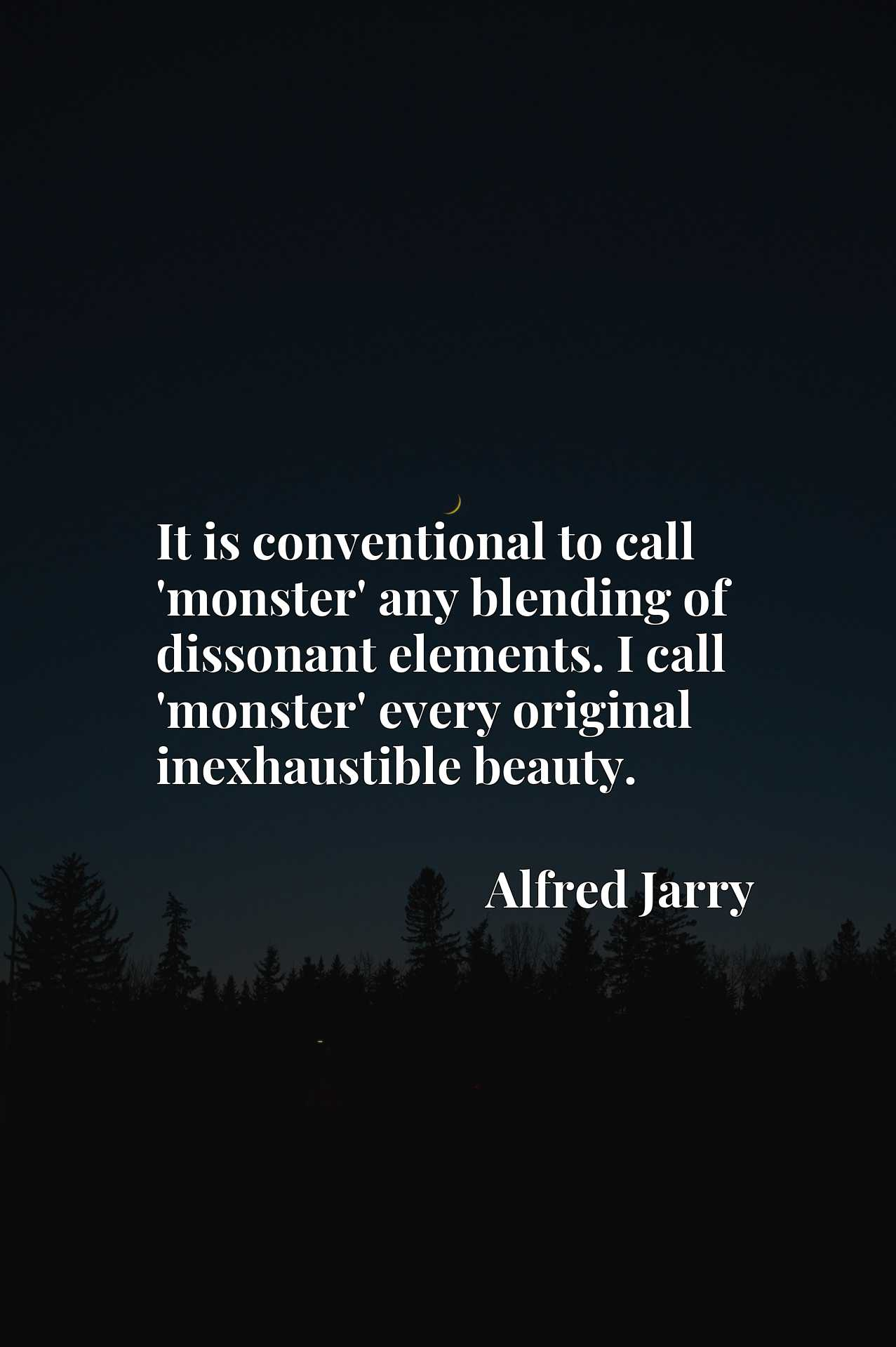 It is conventional to call 'monster' any blending of dissonant elements. I call 'monster' every original inexhaustible beauty.