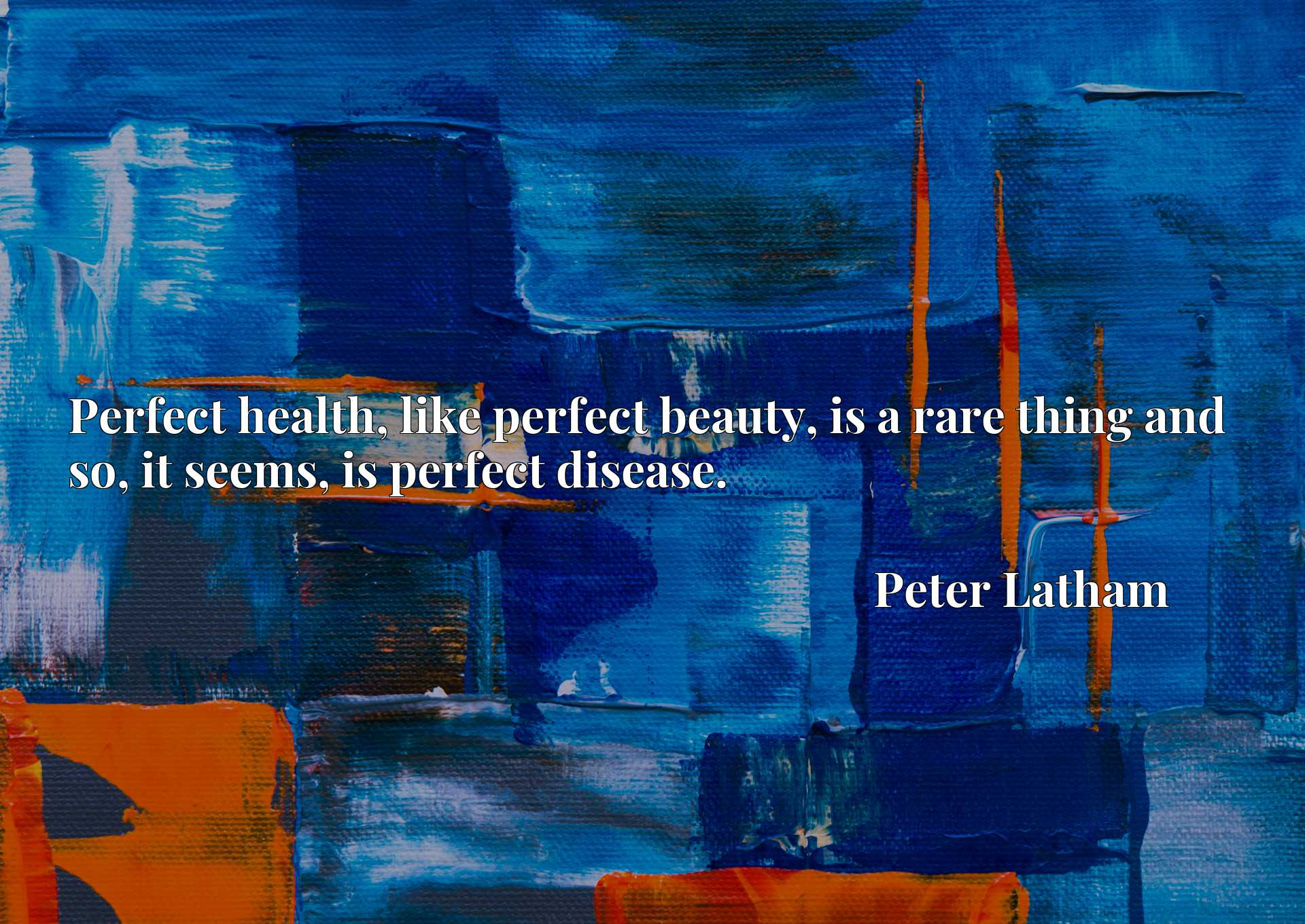 Perfect health, like perfect beauty, is a rare thing and so, it seems, is perfect disease.