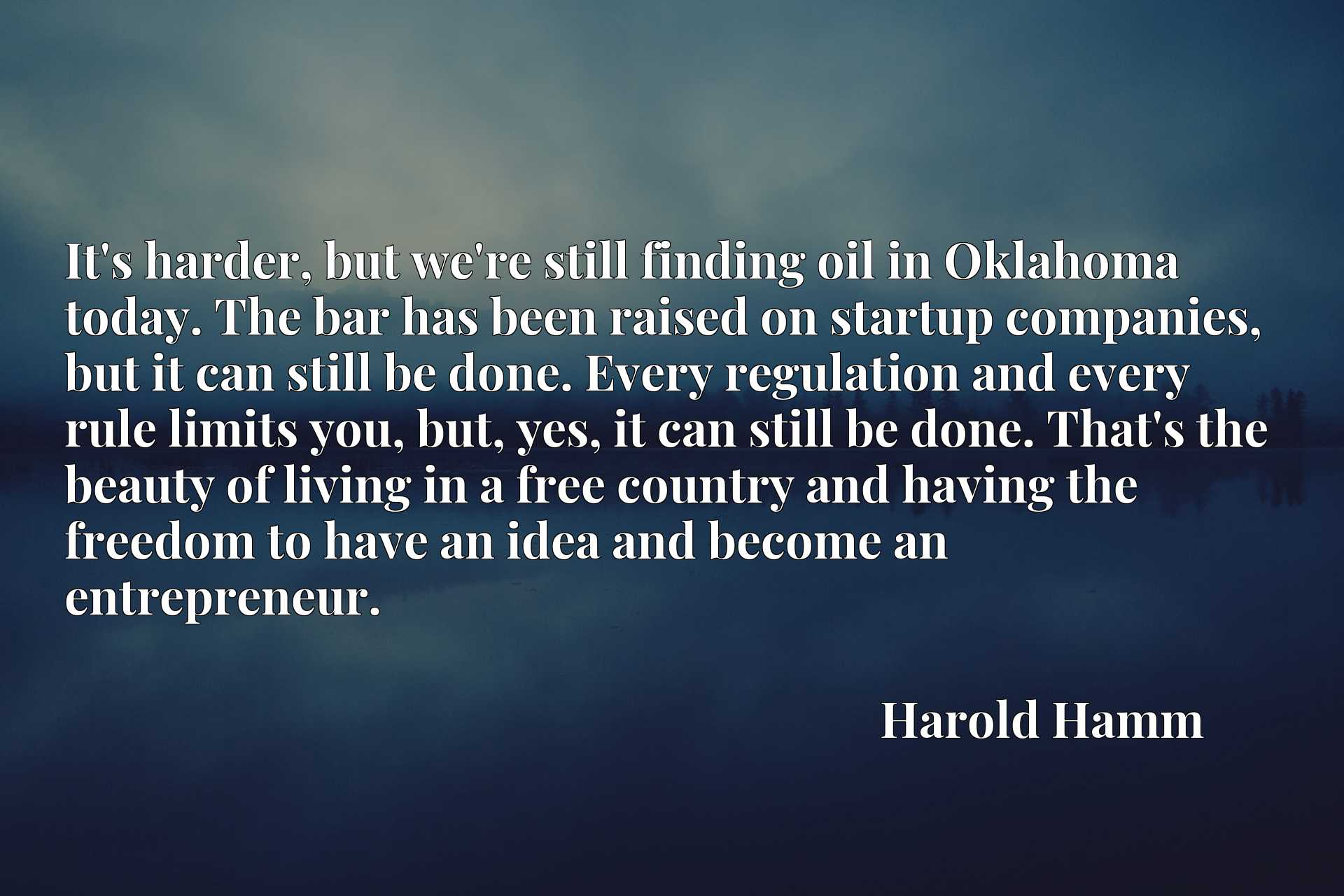 It's harder, but we're still finding oil in Oklahoma today. The bar has been raised on startup companies, but it can still be done. Every regulation and every rule limits you, but, yes, it can still be done. That's the beauty of living in a free country and having the freedom to have an idea and become an entrepreneur.