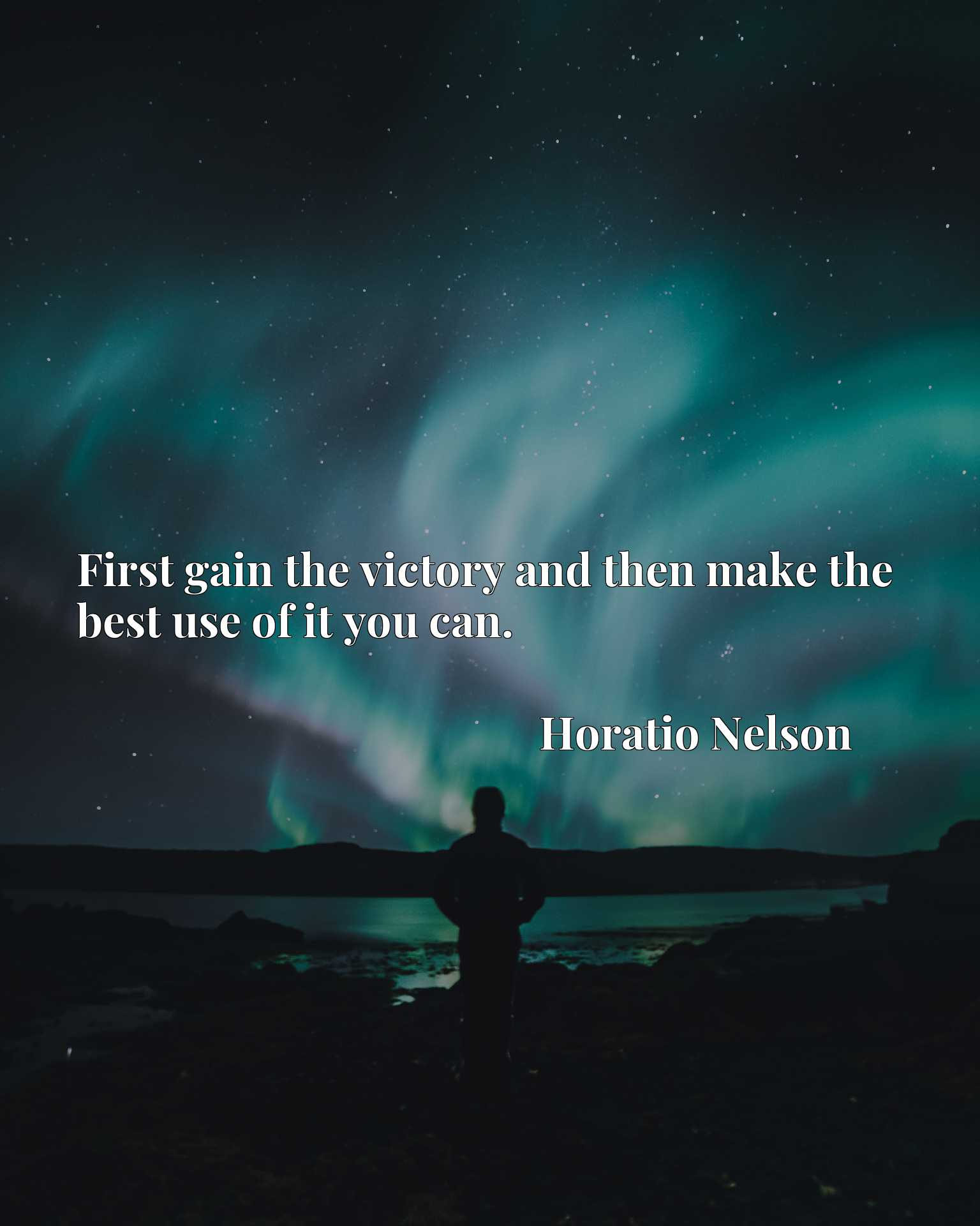 First gain the victory and then make the best use of it you can.