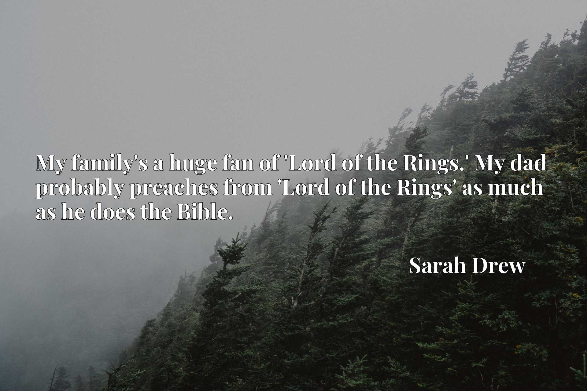 My family's a huge fan of 'Lord of the Rings.' My dad probably preaches from 'Lord of the Rings' as much as he does the Bible.