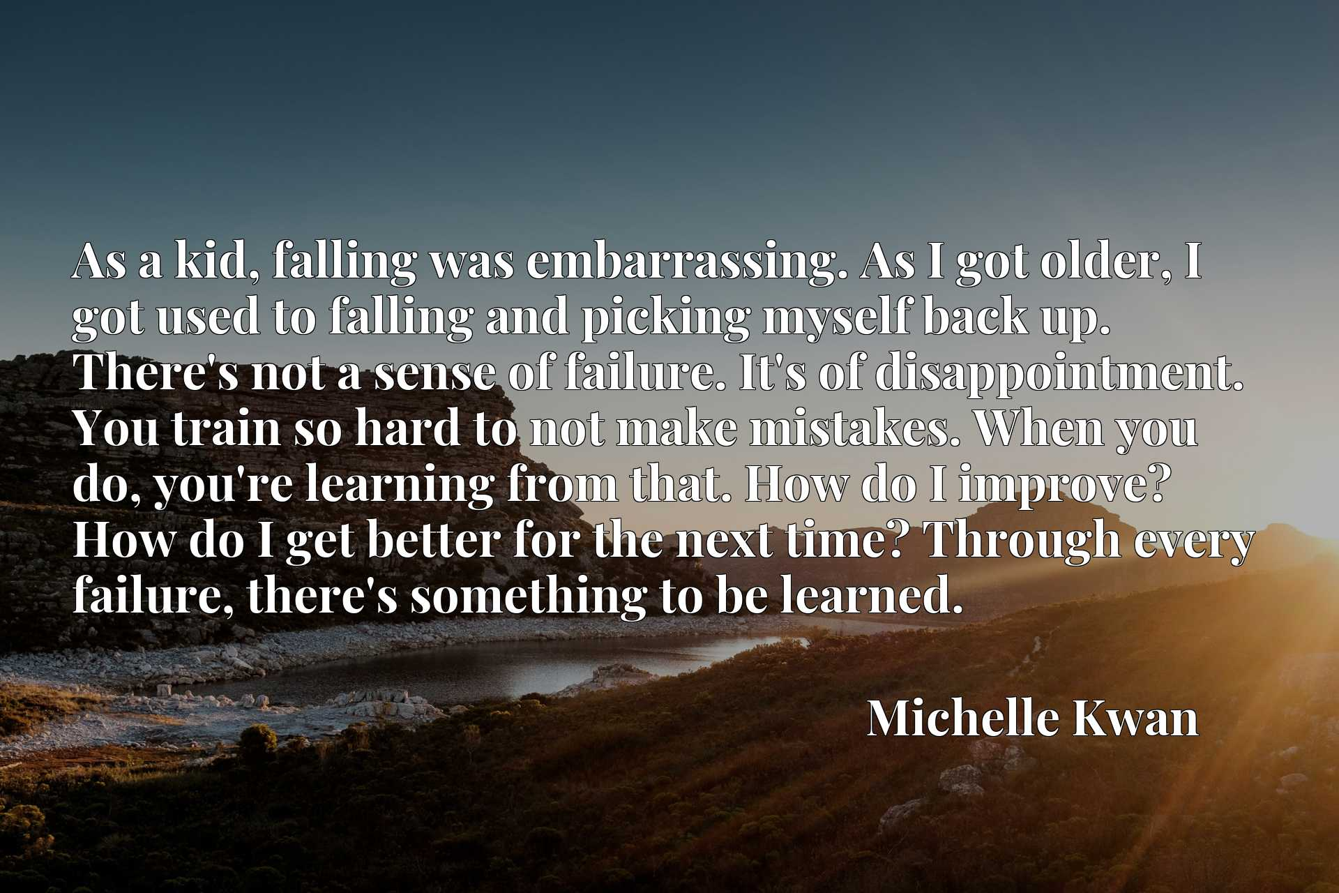 As a kid, falling was embarrassing. As I got older, I got used to falling and picking myself back up. There's not a sense of failure. It's of disappointment. You train so hard to not make mistakes. When you do, you're learning from that. How do I improve? How do I get better for the next time? Through every failure, there's something to be learned.