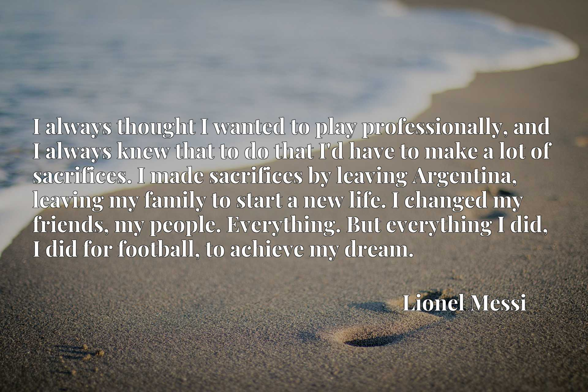 I always thought I wanted to play professionally, and I always knew that to do that I'd have to make a lot of sacrifices. I made sacrifices by leaving Argentina, leaving my family to start a new life. I changed my friends, my people. Everything. But everything I did, I did for football, to achieve my dream.