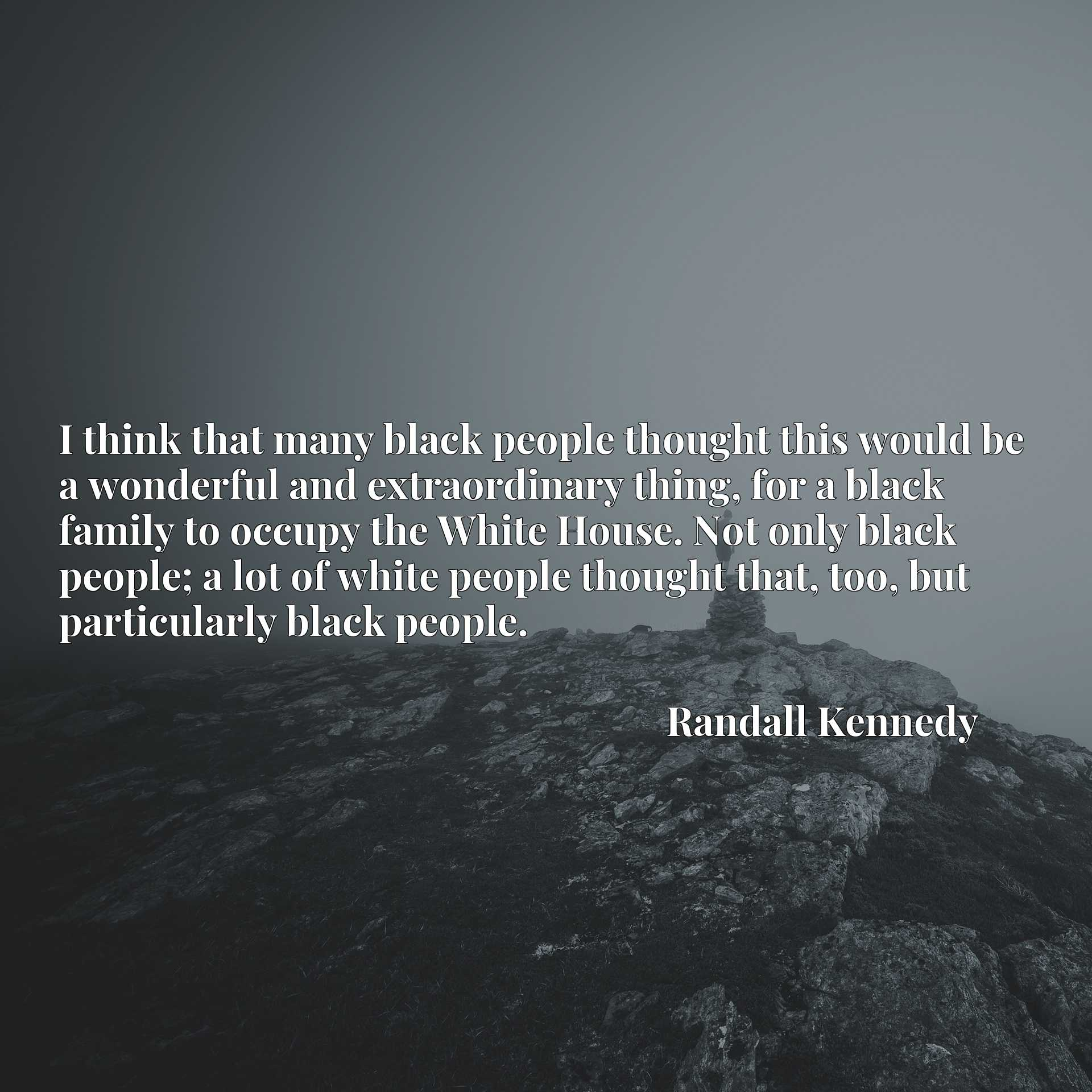 I think that many black people thought this would be a wonderful and extraordinary thing, for a black family to occupy the White House. Not only black people; a lot of white people thought that, too, but particularly black people.