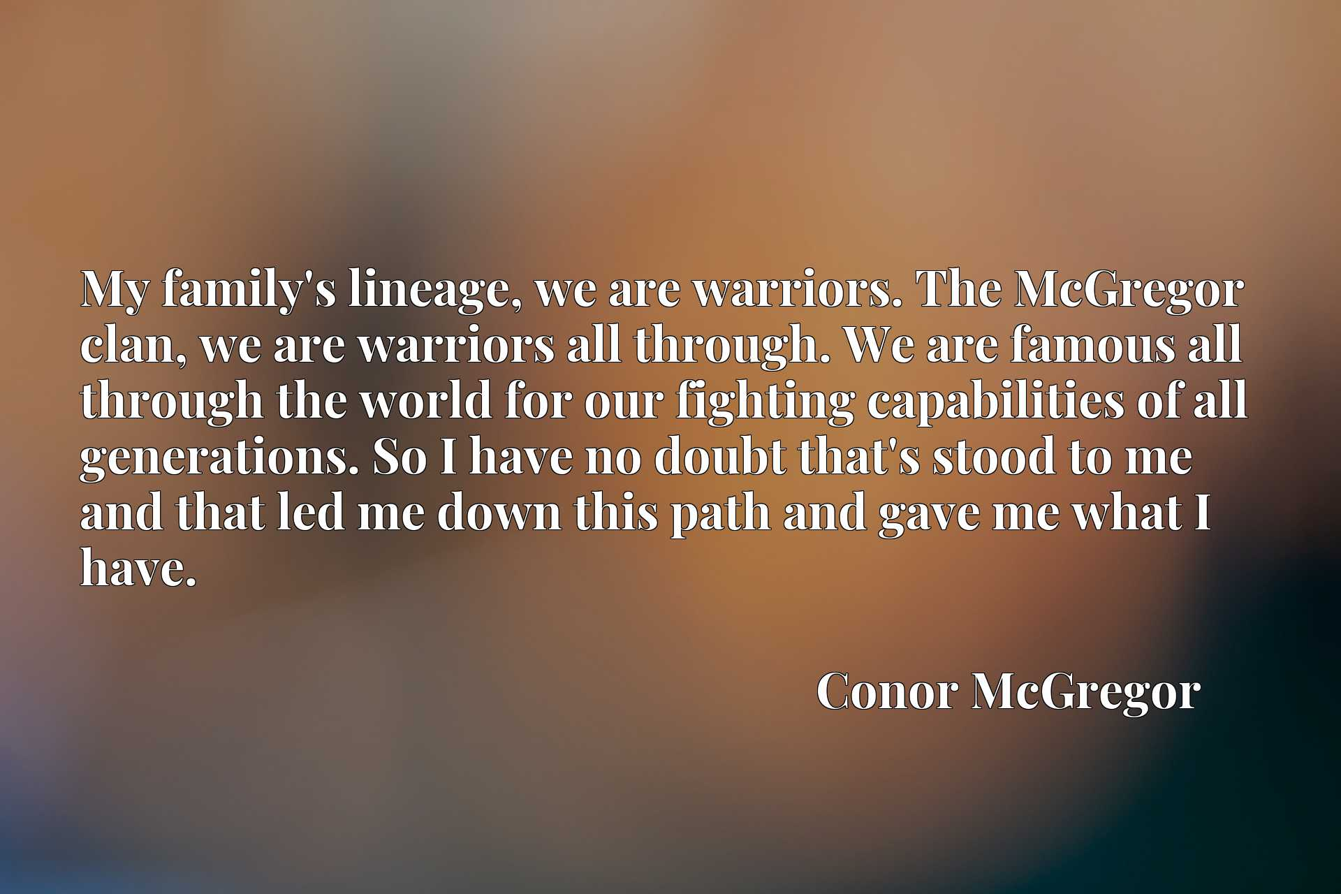 My family's lineage, we are warriors. The McGregor clan, we are warriors all through. We are famous all through the world for our fighting capabilities of all generations. So I have no doubt that's stood to me and that led me down this path and gave me what I have.