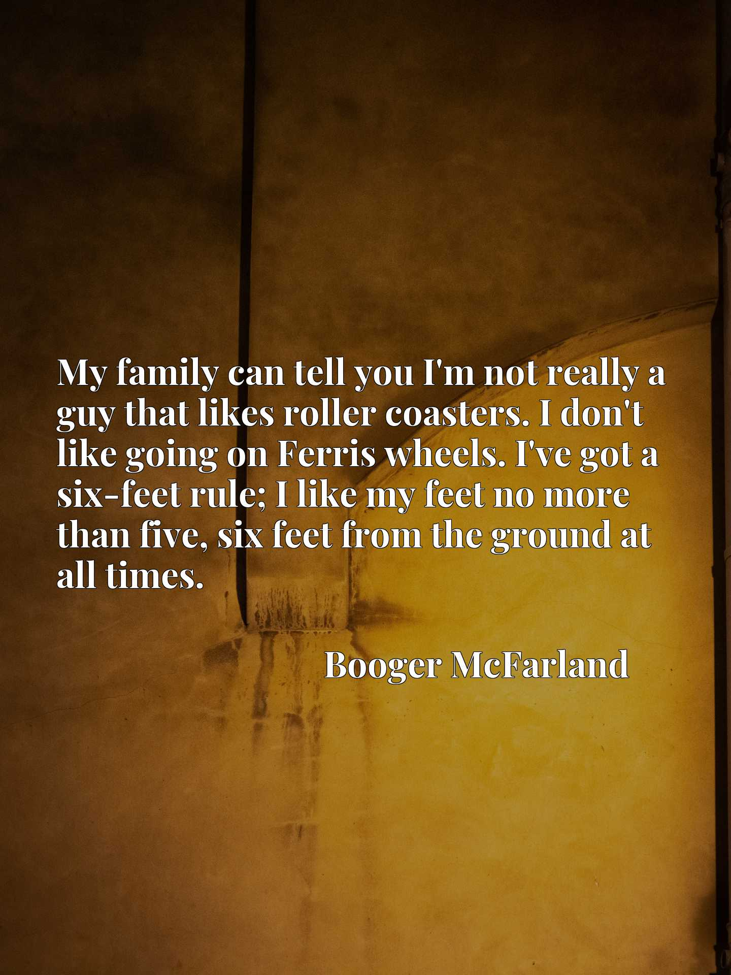 My family can tell you I'm not really a guy that likes roller coasters. I don't like going on Ferris wheels. I've got a six-feet rule; I like my feet no more than five, six feet from the ground at all times.