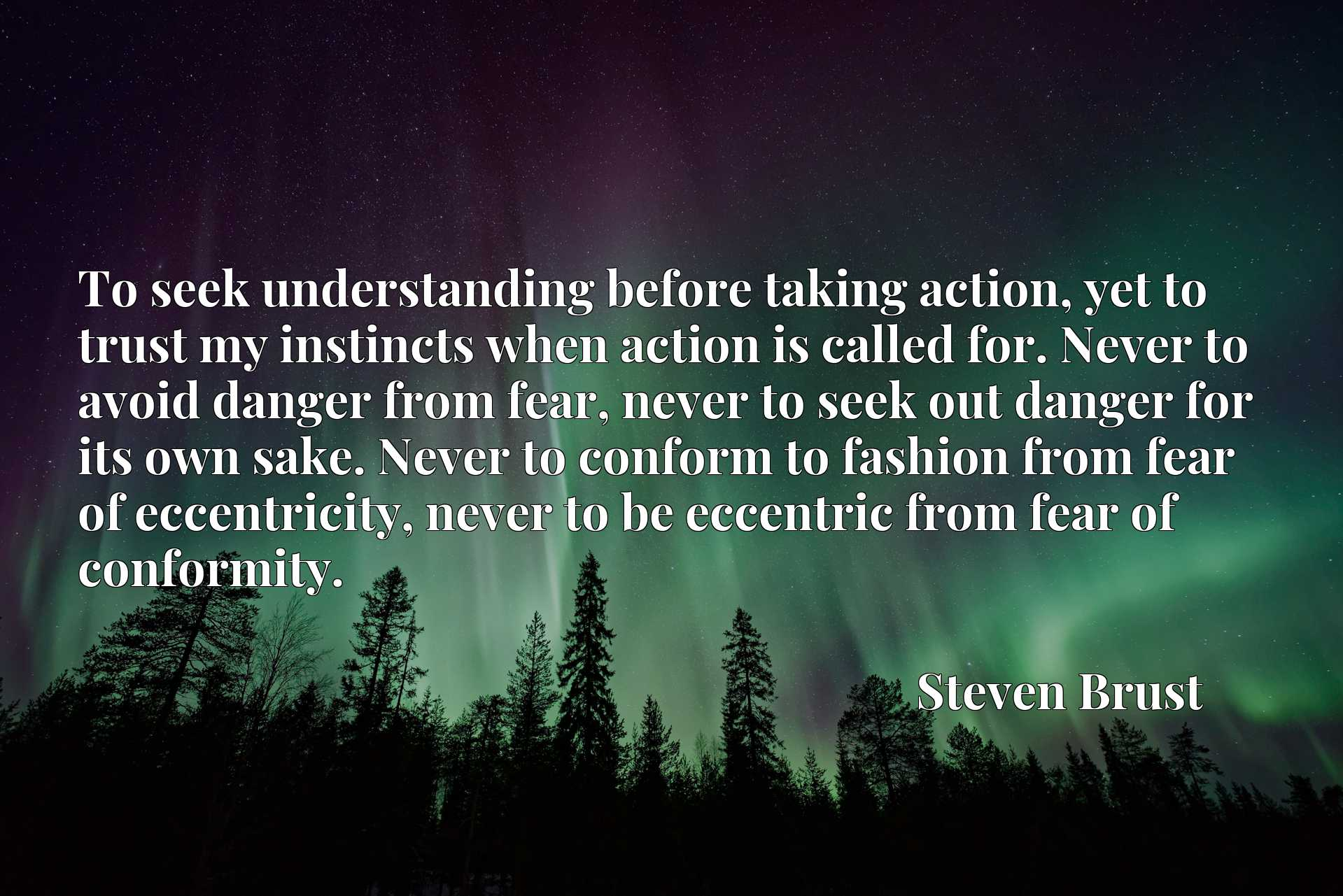 To seek understanding before taking action, yet to trust my instincts when action is called for. Never to avoid danger from fear, never to seek out danger for its own sake. Never to conform to fashion from fear of eccentricity, never to be eccentric from fear of conformity.