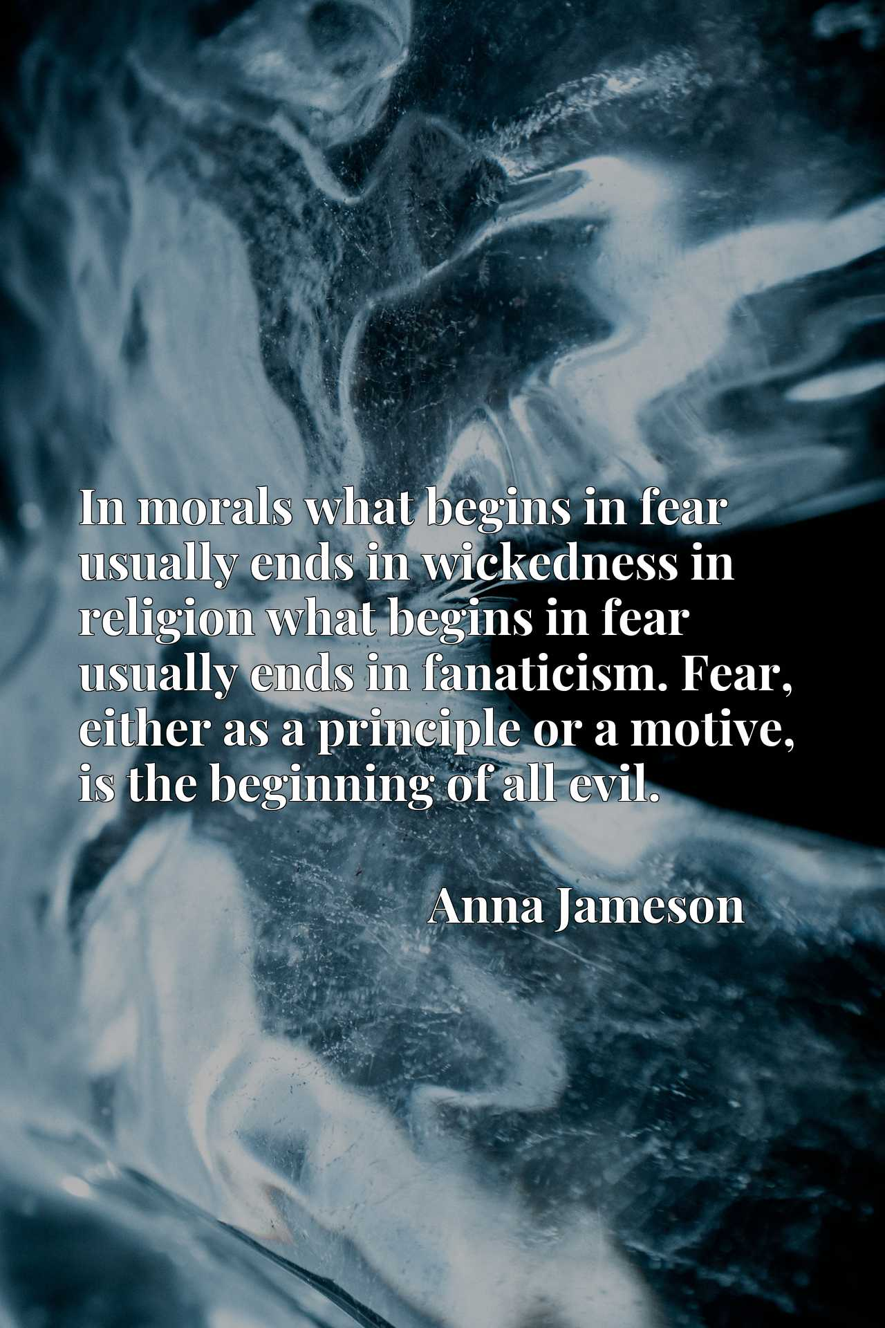 In morals what begins in fear usually ends in wickedness in religion what begins in fear usually ends in fanaticism. Fear, either as a principle or a motive, is the beginning of all evil.