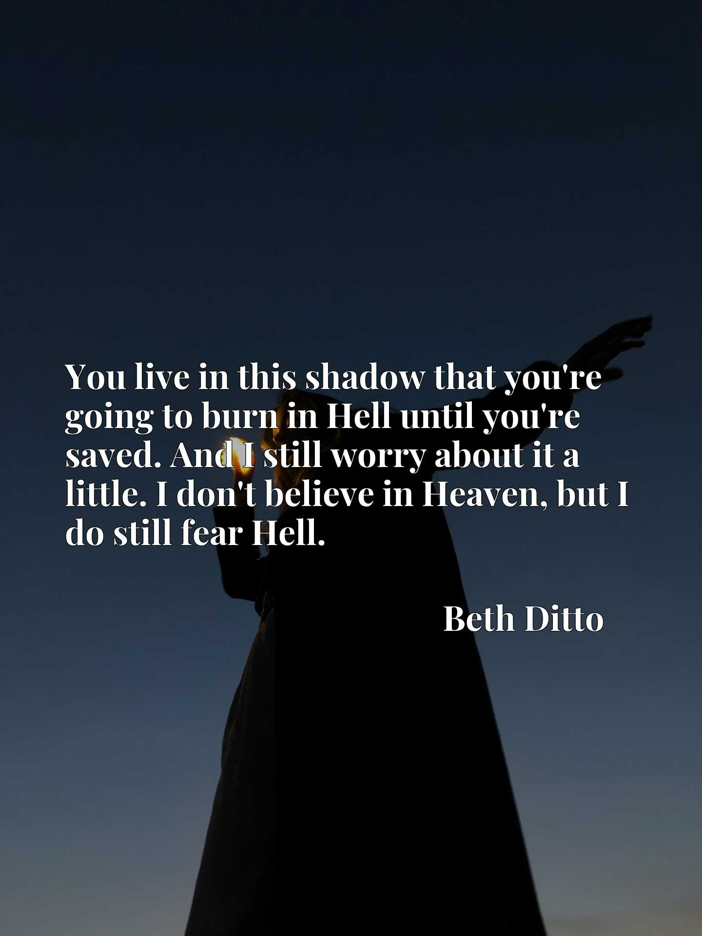 You live in this shadow that you're going to burn in Hell until you're saved. And I still worry about it a little. I don't believe in Heaven, but I do still fear Hell.