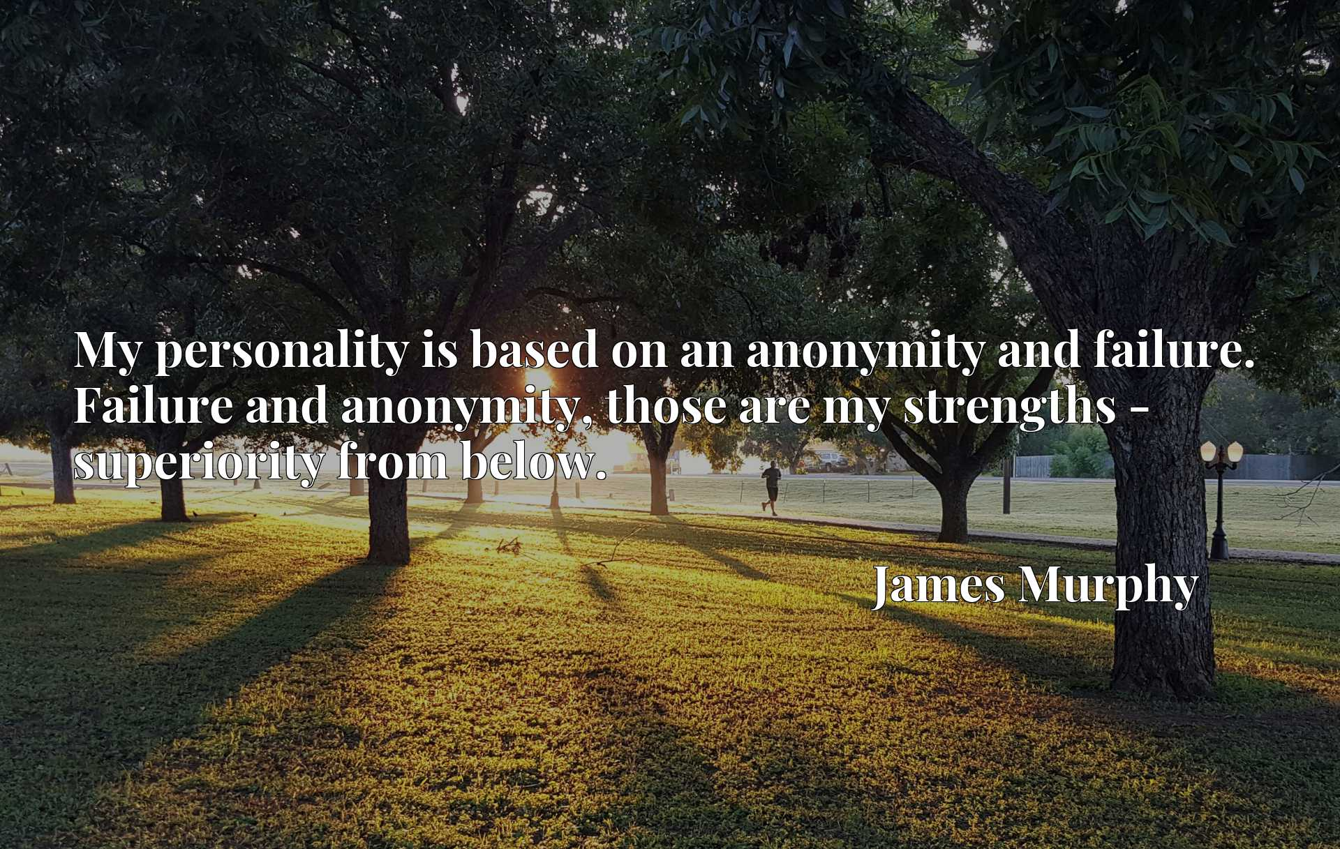 My personality is based on an anonymity and failure. Failure and anonymity, those are my strengths - superiority from below.