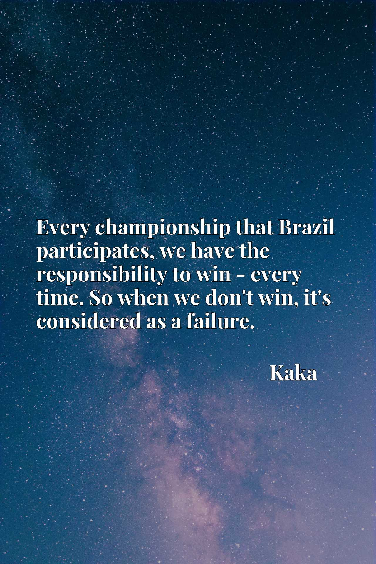 Every championship that Brazil participates, we have the responsibility to win - every time. So when we don't win, it's considered as a failure.