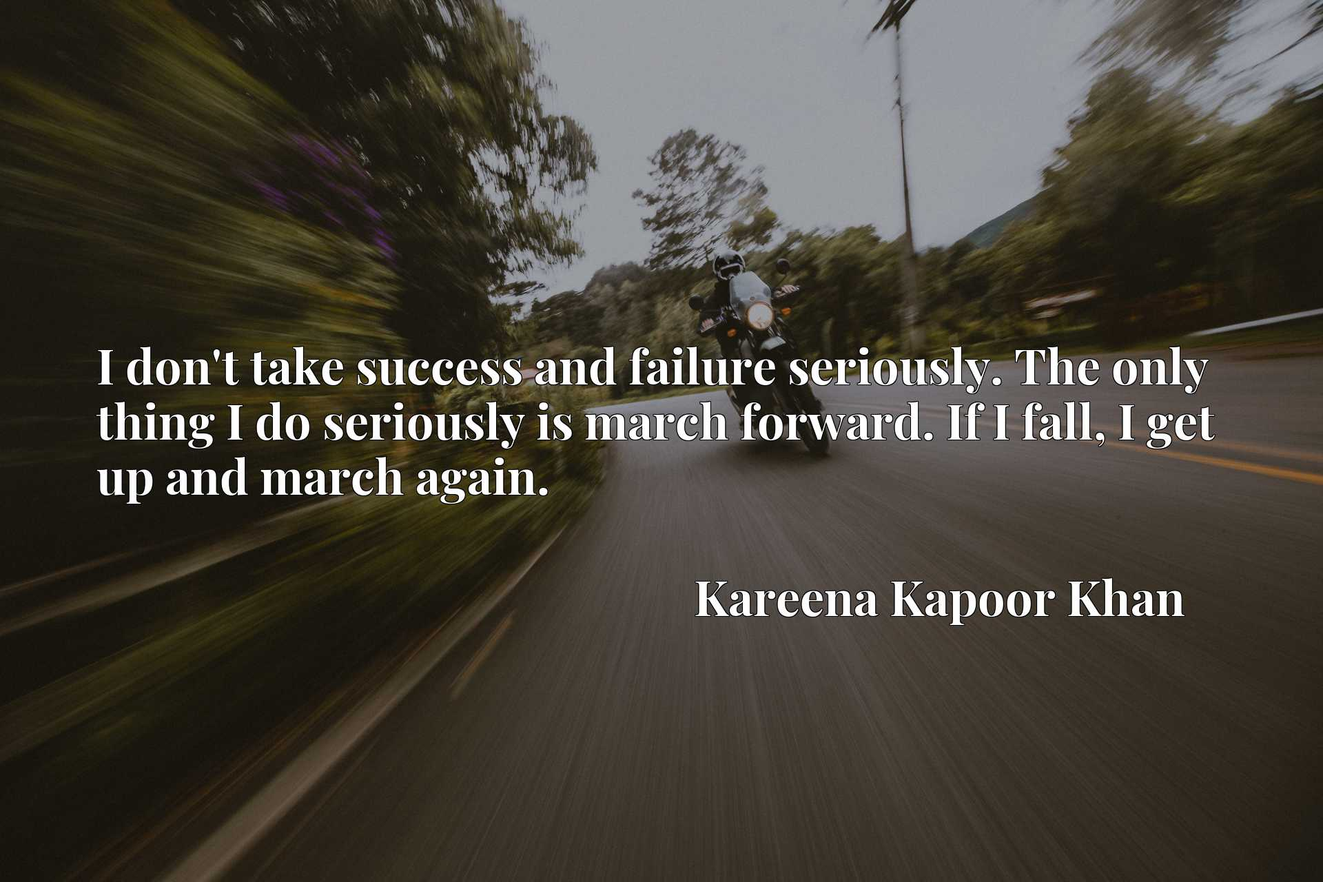 I don't take success and failure seriously. The only thing I do seriously is march forward. If I fall, I get up and march again.