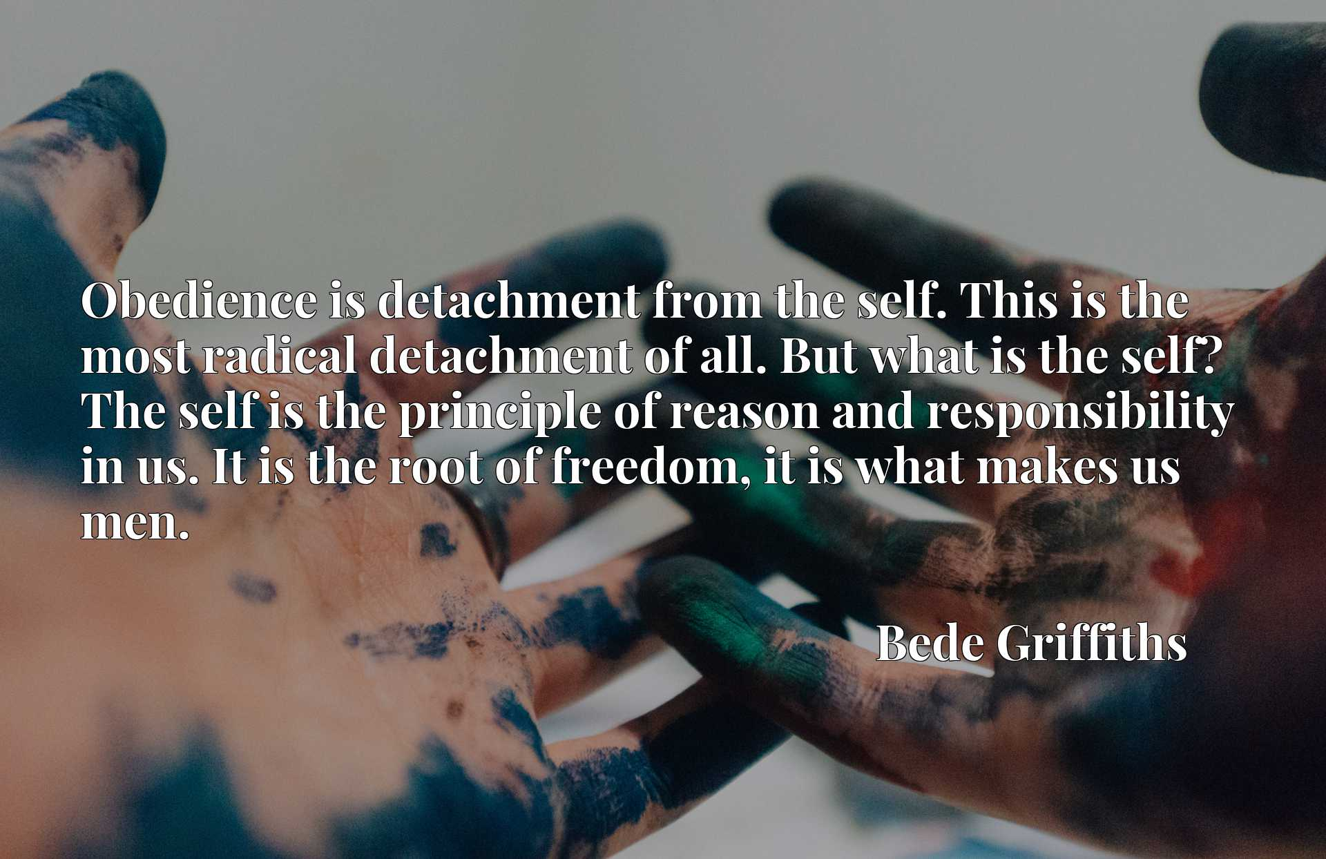 Obedience is detachment from the self. This is the most radical detachment of all. But what is the self? The self is the principle of reason and responsibility in us. It is the root of freedom, it is what makes us men.
