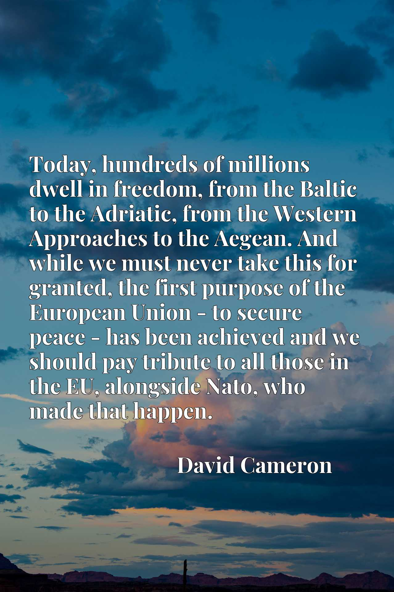 Today, hundreds of millions dwell in freedom, from the Baltic to the Adriatic, from the Western Approaches to the Aegean. And while we must never take this for granted, the first purpose of the European Union - to secure peace - has been achieved and we should pay tribute to all those in the EU, alongside Nato, who made that happen.