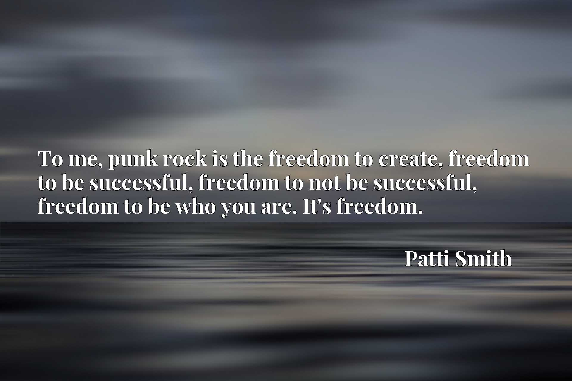 To me, punk rock is the freedom to create, freedom to be successful, freedom to not be successful, freedom to be who you are. It's freedom.