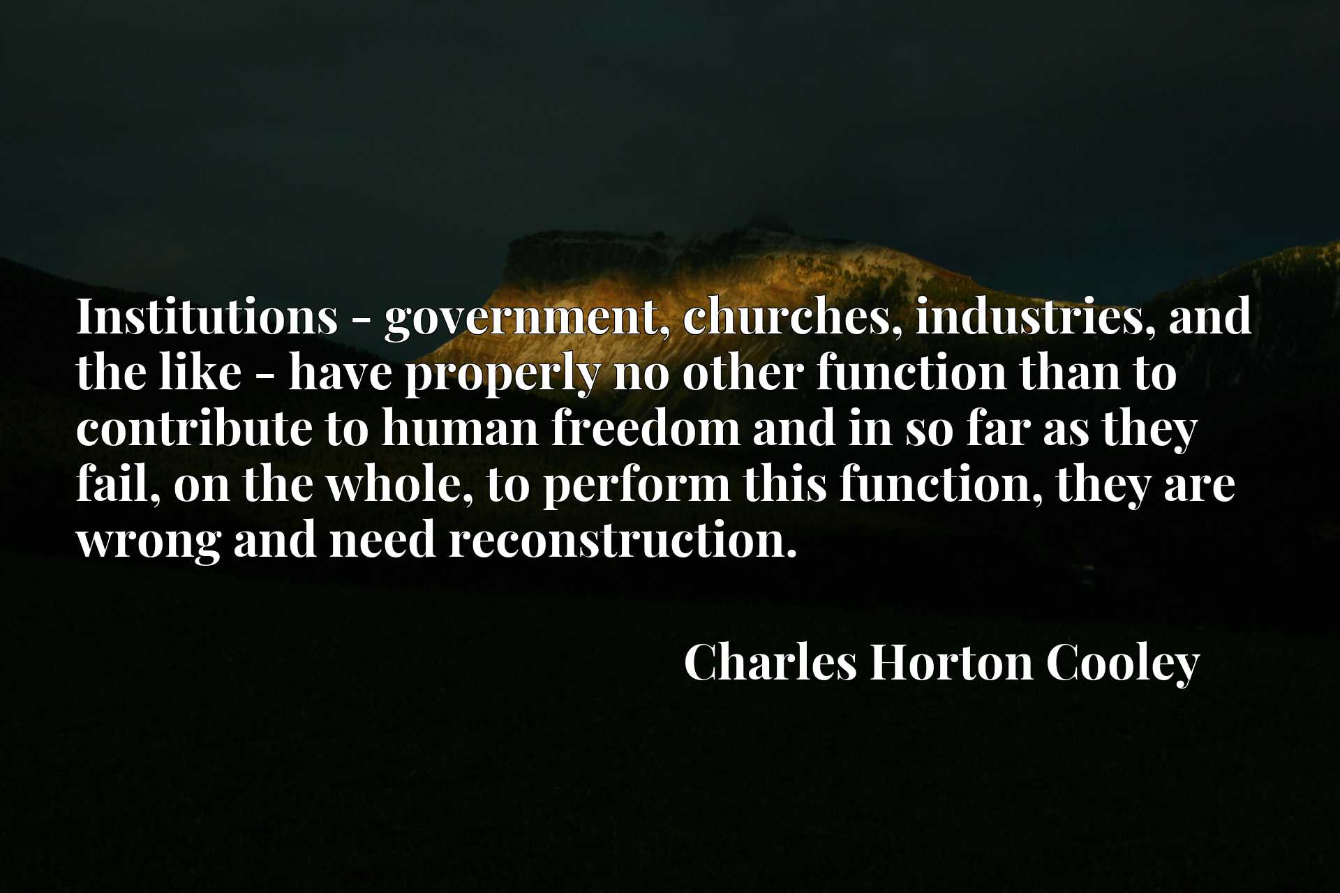 Institutions - government, churches, industries, and the like - have properly no other function than to contribute to human freedom and in so far as they fail, on the whole, to perform this function, they are wrong and need reconstruction.